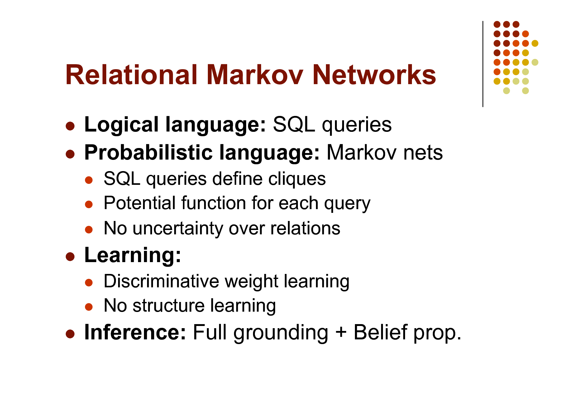 Slide: Relational Markov Networks Logical language: SQL queries  Probabilistic language: Markov nets      SQL queries define cliques Potential function for each query No uncertainty over relations Discriminative weight learning No structure learning    Learning:      Inference: Full grounding + Belief prop.