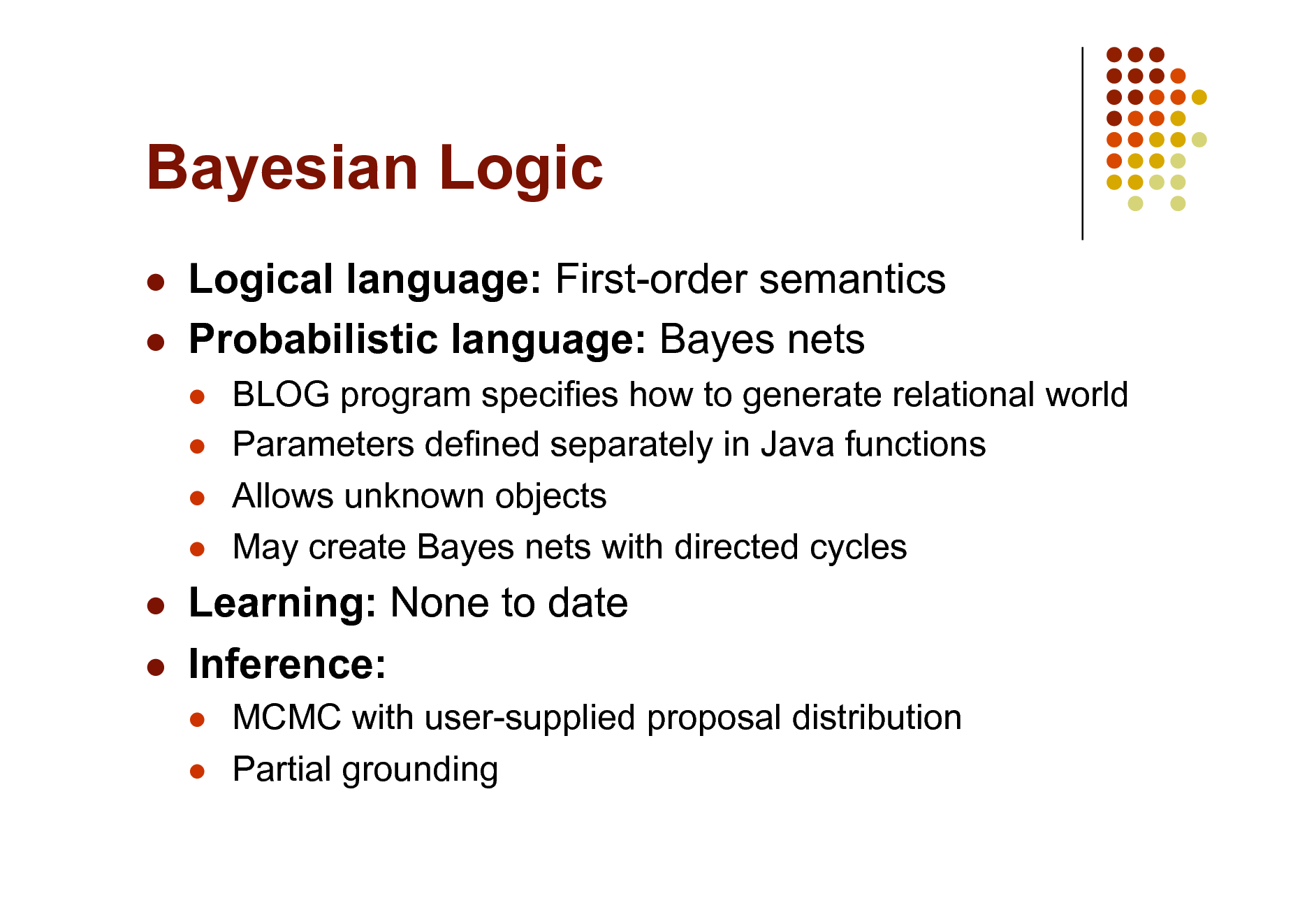 Slide: Bayesian Logic    Logical language: First-order semantics Probabilistic language: Bayes nets      BLOG program specifies how to generate relational world Parameters defined separately in Java functions Allows unknown objects May create Bayes nets with directed cycles     Learning: None to date Inference:    MCMC with user-supplied proposal distribution Partial grounding