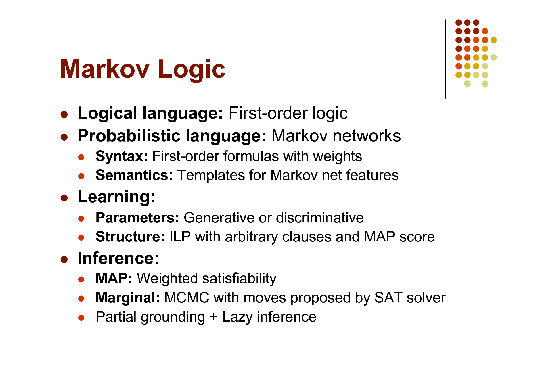 Slide: Markov Logic    Logical language: First-order logic Probabilistic language: Markov networks    Syntax: First-order formulas with weights Semantics: Templates for Markov net features Parameters: Generative or discriminative Structure: ILP with arbitrary clauses and MAP score MAP: Weighted satisfiability Marginal: MCMC with moves proposed by SAT solver Partial grounding + Lazy inference    Learning:      Inference:
