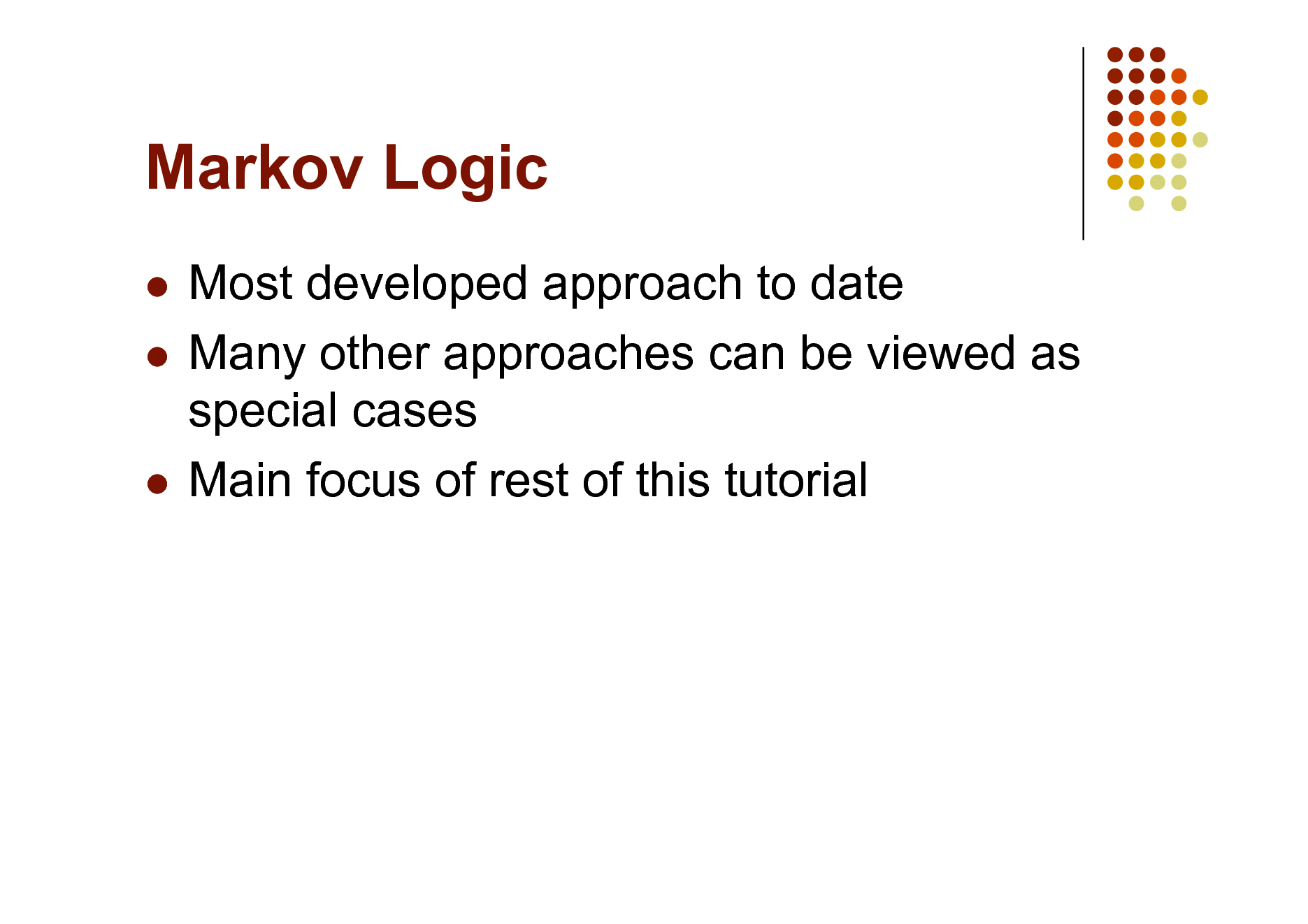 Slide: Markov Logic Most developed approach to date  Many other approaches can be viewed as special cases  Main focus of rest of this tutorial