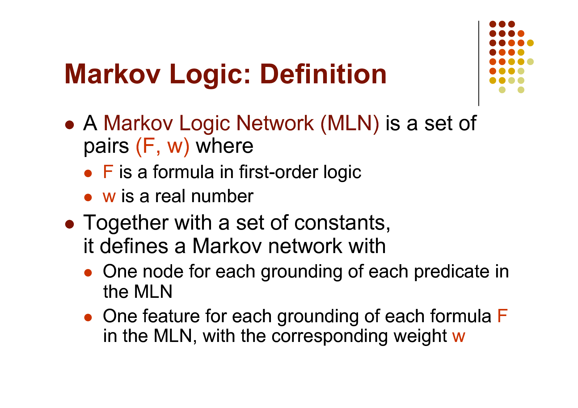 Slide: Markov Logic: Definition   A Markov Logic Network (MLN) is a set of pairs (F, w) where    F is a formula in first-order logic w is a real number    Together with a set of constants, it defines a Markov network with    One node for each grounding of each predicate in the MLN One feature for each grounding of each formula F in the MLN, with the corresponding weight w