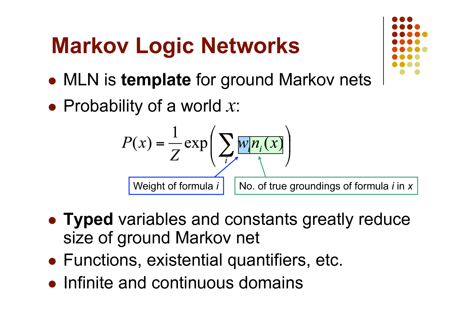 Slide: Markov Logic Networks    MLN is template for ground Markov nets Probability of a world x:  Weight of formula i  No. of true groundings of formula i in x  Typed variables and constants greatly reduce size of ground Markov net  Functions, existential quantifiers, etc.  Infinite and continuous domains