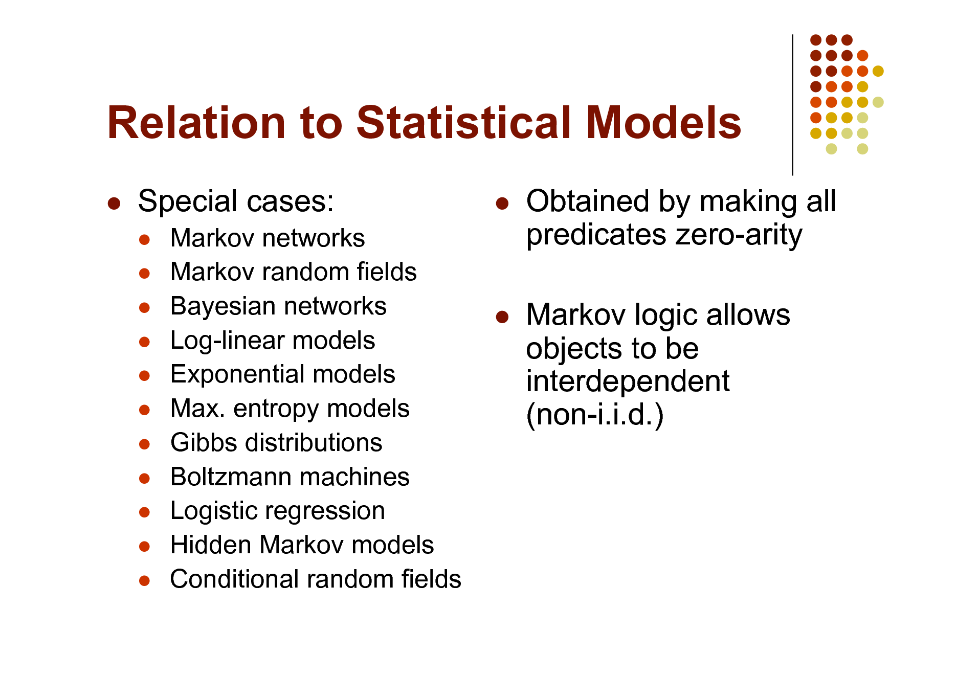 Slide: Relation to Statistical Models   Special cases:               Markov networks Markov random fields Bayesian networks Log-linear models Exponential models Max. entropy models Gibbs distributions Boltzmann machines Logistic regression Hidden Markov models Conditional random fields  Obtained by making all predicates zero-arity Markov logic allows objects to be interdependent (non-i.i.d.)