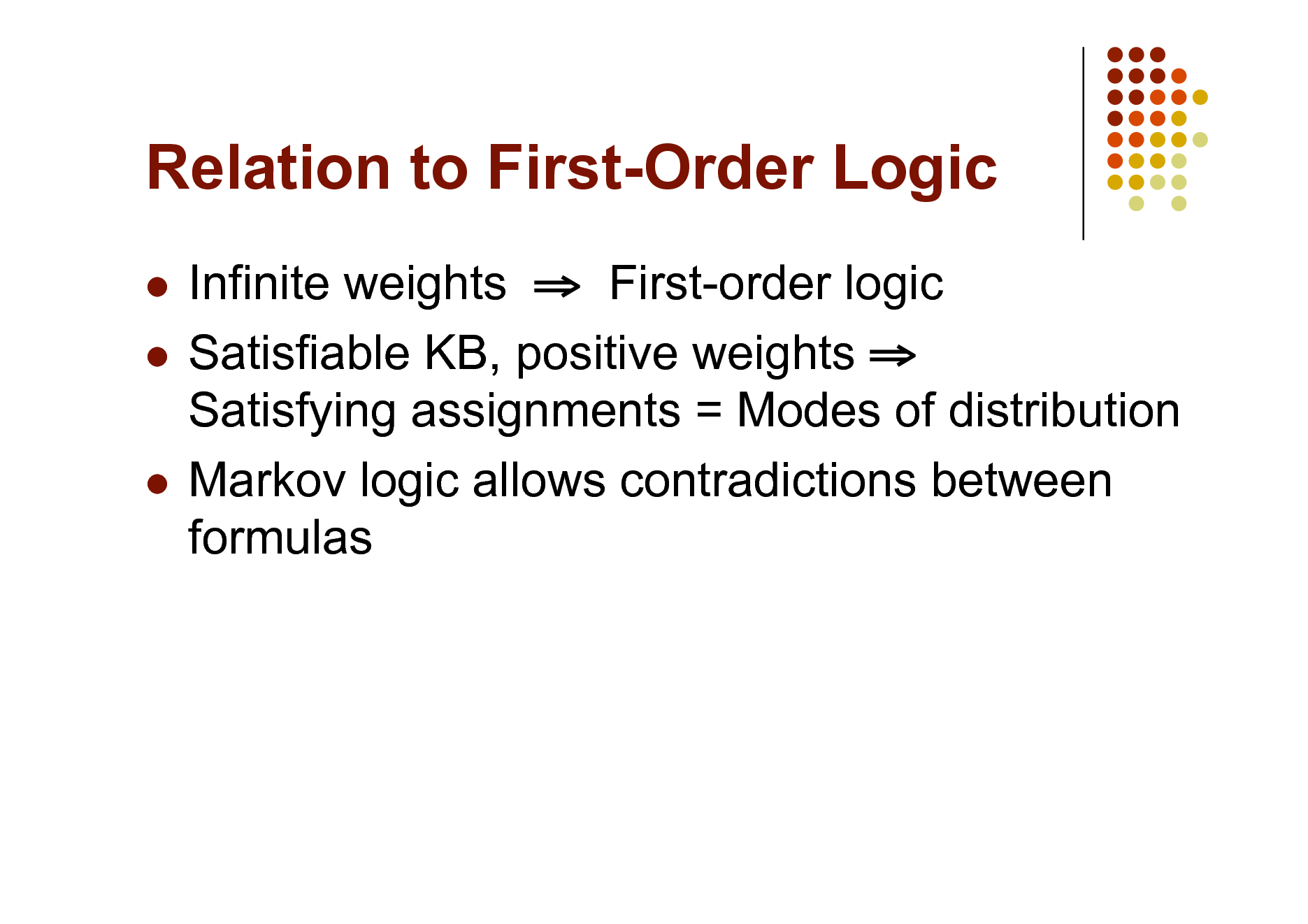 Slide: Relation to First-Order Logic Infinite weights  First-order logic  Satisfiable KB, positive weights  Satisfying assignments = Modes of distribution  Markov logic allows contradictions between formulas