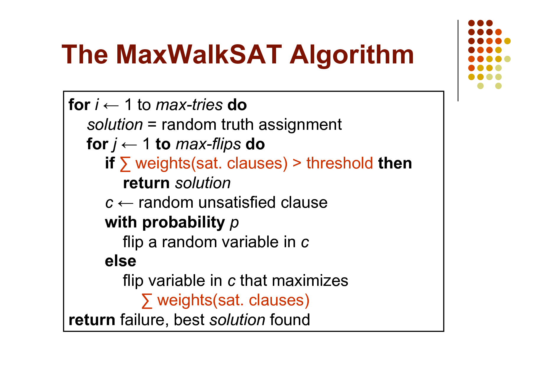 Slide: The MaxWalkSAT Algorithm for i  1 to max-tries do solution = random truth assignment for j  1 to max-flips do if  weights(sat. clauses) > threshold then return solution c  random unsatisfied clause with probability p flip a random variable in c else flip variable in c that maximizes  weights(sat. clauses) return failure, best solution found