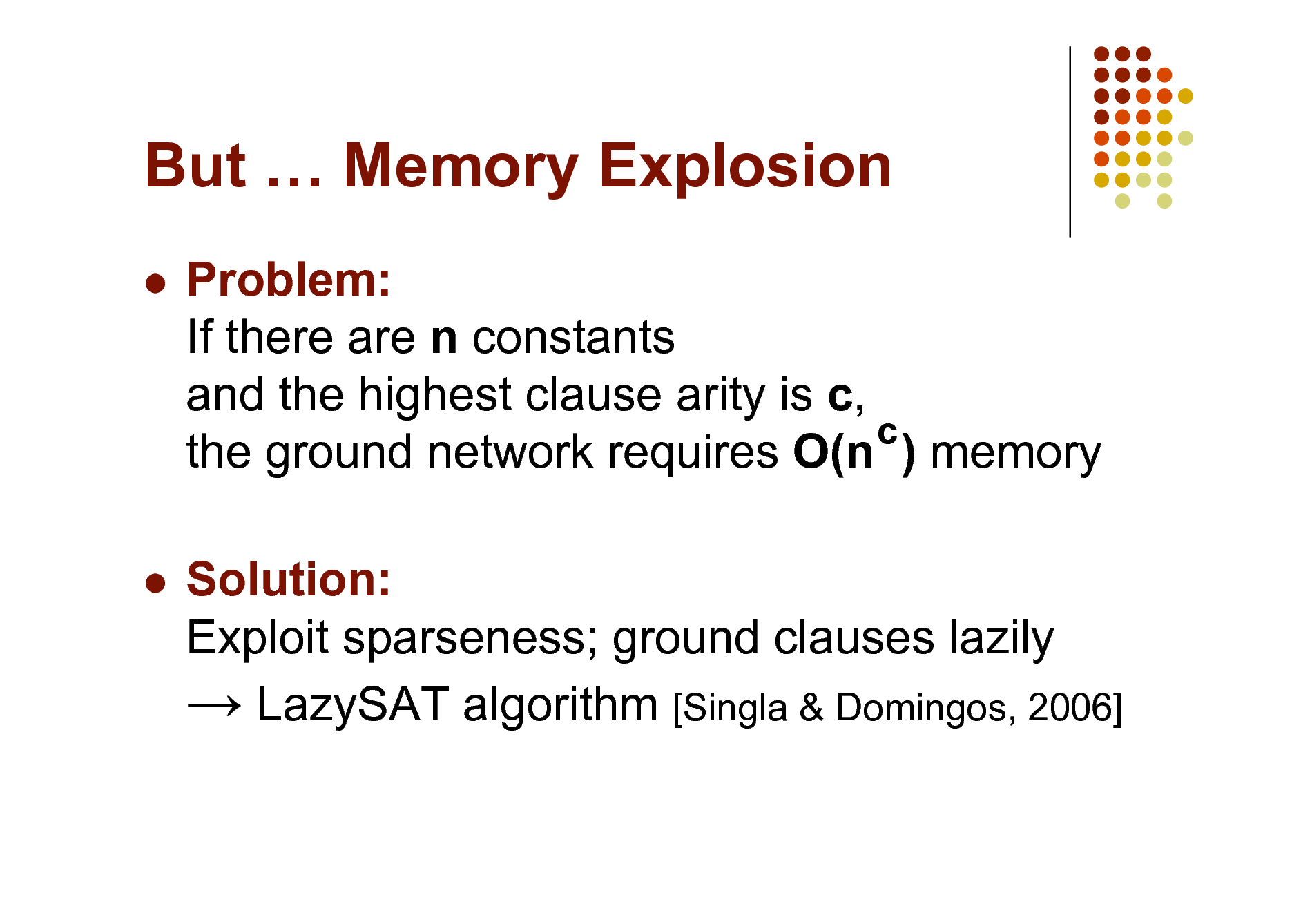 Slide: But  Memory Explosion   Problem: If there are n constants and the highest clause arity is c, c the ground network requires O(n ) memory Solution: Exploit sparseness; ground clauses lazily  LazySAT algorithm [Singla & Domingos, 2006]