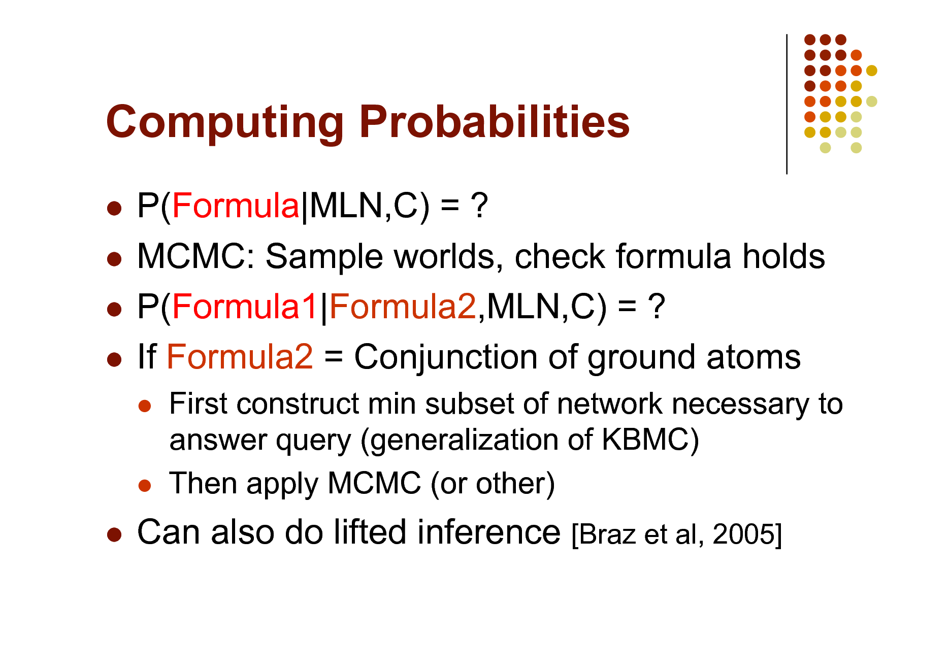 Slide: Computing Probabilities P(Formula|MLN,C) = ?  MCMC: Sample worlds, check formula holds  P(Formula1|Formula2,MLN,C) = ?  If Formula2 = Conjunction of ground atoms      First construct min subset of network necessary to answer query (generalization of KBMC) Then apply MCMC (or other)    Can also do lifted inference [Braz et al, 2005]