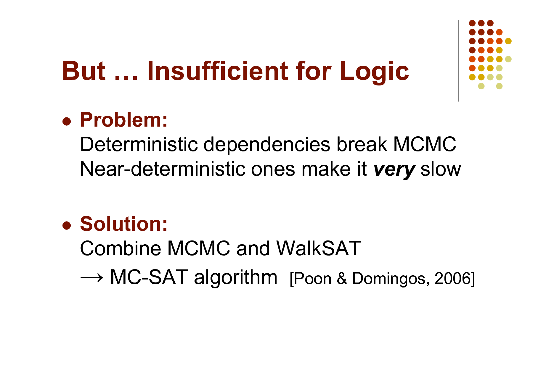 Slide: But  Insufficient for Logic   Problem: Deterministic dependencies break MCMC Near-deterministic ones make it very slow Solution: Combine MCMC and WalkSAT  MC-SAT algorithm [Poon & Domingos, 2006]