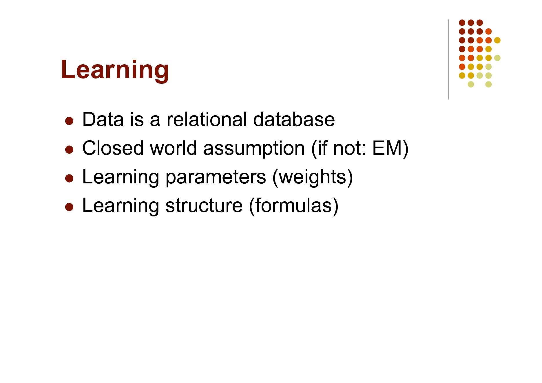 Slide: Learning Data is a relational database  Closed world assumption (if not: EM)  Learning parameters (weights)  Learning structure (formulas)