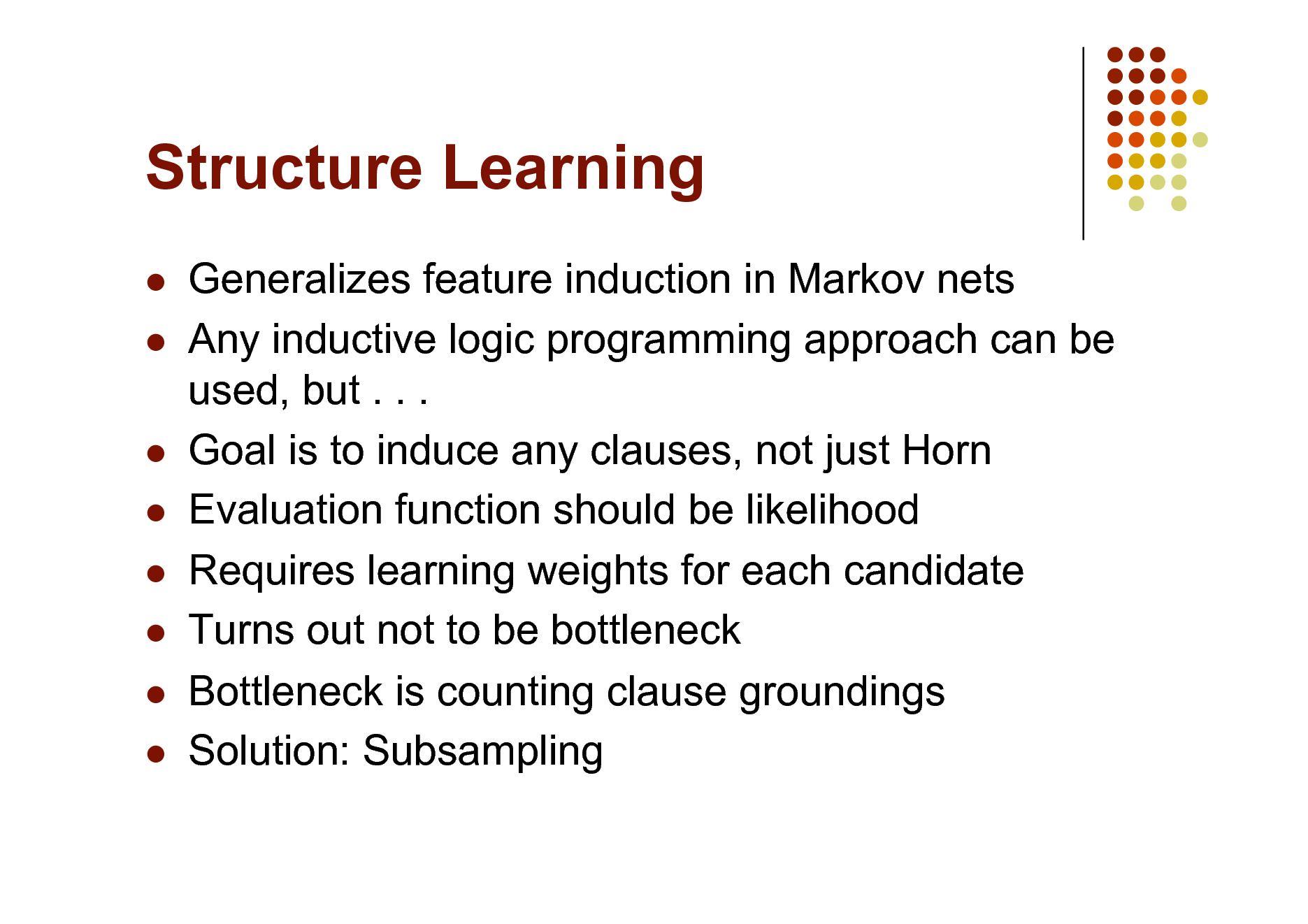 Slide: Structure Learning           Generalizes feature induction in Markov nets Any inductive logic programming approach can be used, but . . . Goal is to induce any clauses, not just Horn Evaluation function should be likelihood Requires learning weights for each candidate Turns out not to be bottleneck Bottleneck is counting clause groundings Solution: Subsampling