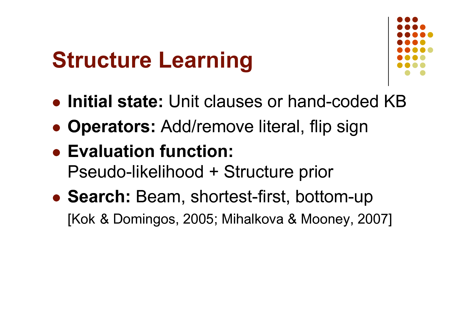 Slide: Structure Learning Initial state: Unit clauses or hand-coded KB  Operators: Add/remove literal, flip sign  Evaluation function: Pseudo-likelihood + Structure prior  Search: Beam, shortest-first, bottom-up   [Kok & Domingos, 2005; Mihalkova & Mooney, 2007]