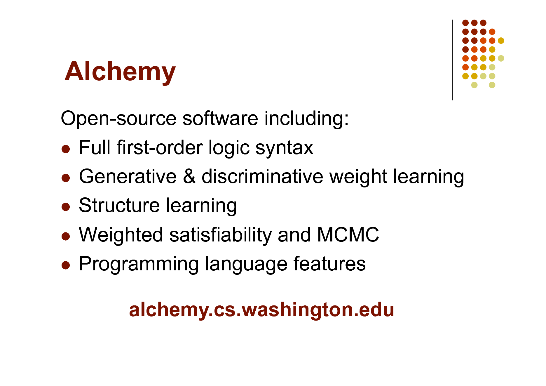 Slide: Alchemy Open-source software including:  Full first-order logic syntax  Generative & discriminative weight learning  Structure learning  Weighted satisfiability and MCMC  Programming language features alchemy.cs.washington.edu