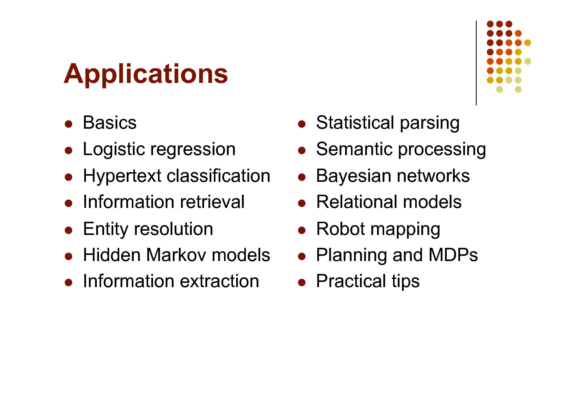 Slide: Applications         Basics Logistic regression Hypertext classification Information retrieval Entity resolution Hidden Markov models Information extraction          Statistical parsing Semantic processing Bayesian networks Relational models Robot mapping Planning and MDPs Practical tips