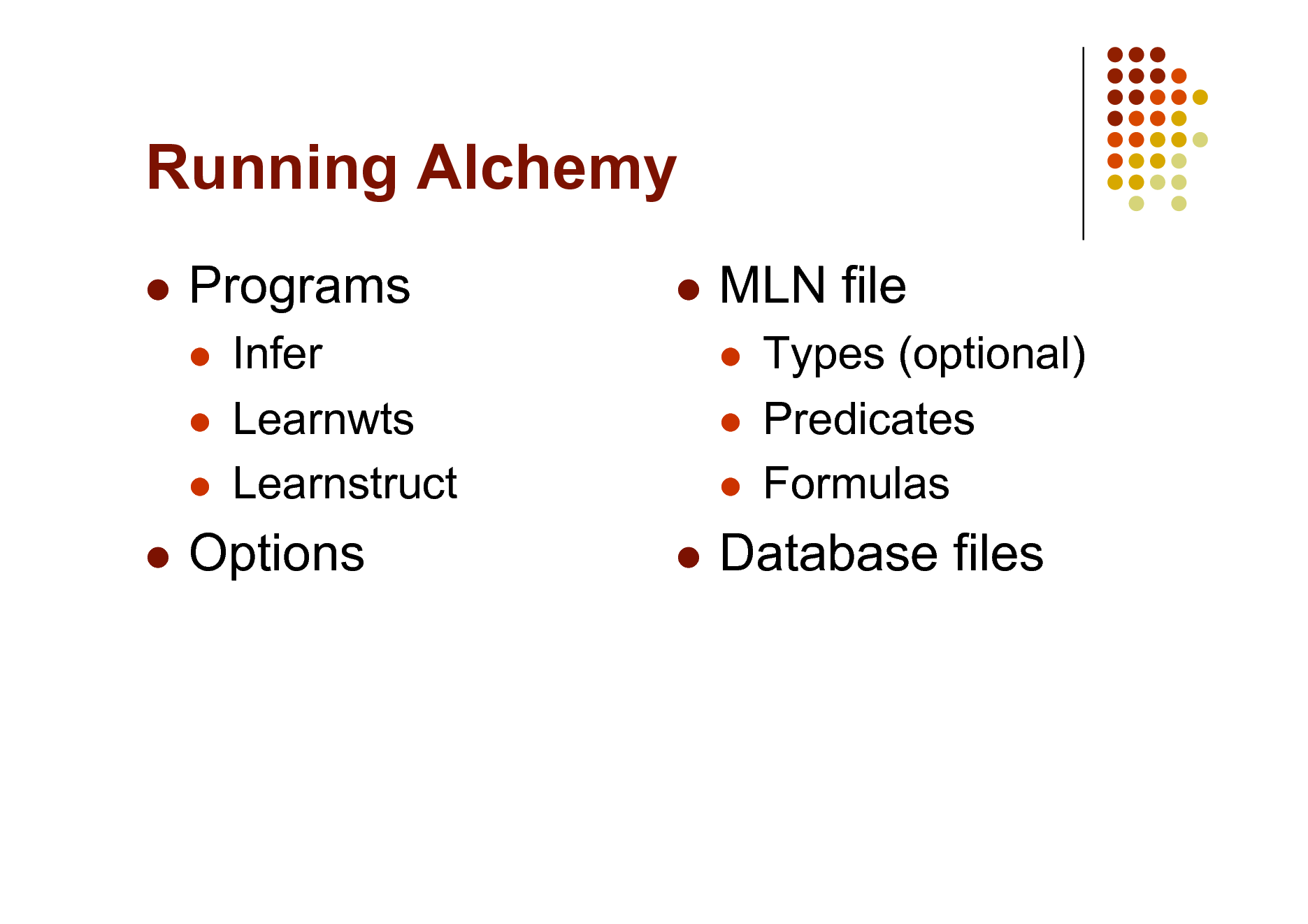 Slide: Running Alchemy   Programs       MLN file     Infer Learnwts Learnstruct   Types (optional) Predicates Formulas    Options  Database files
