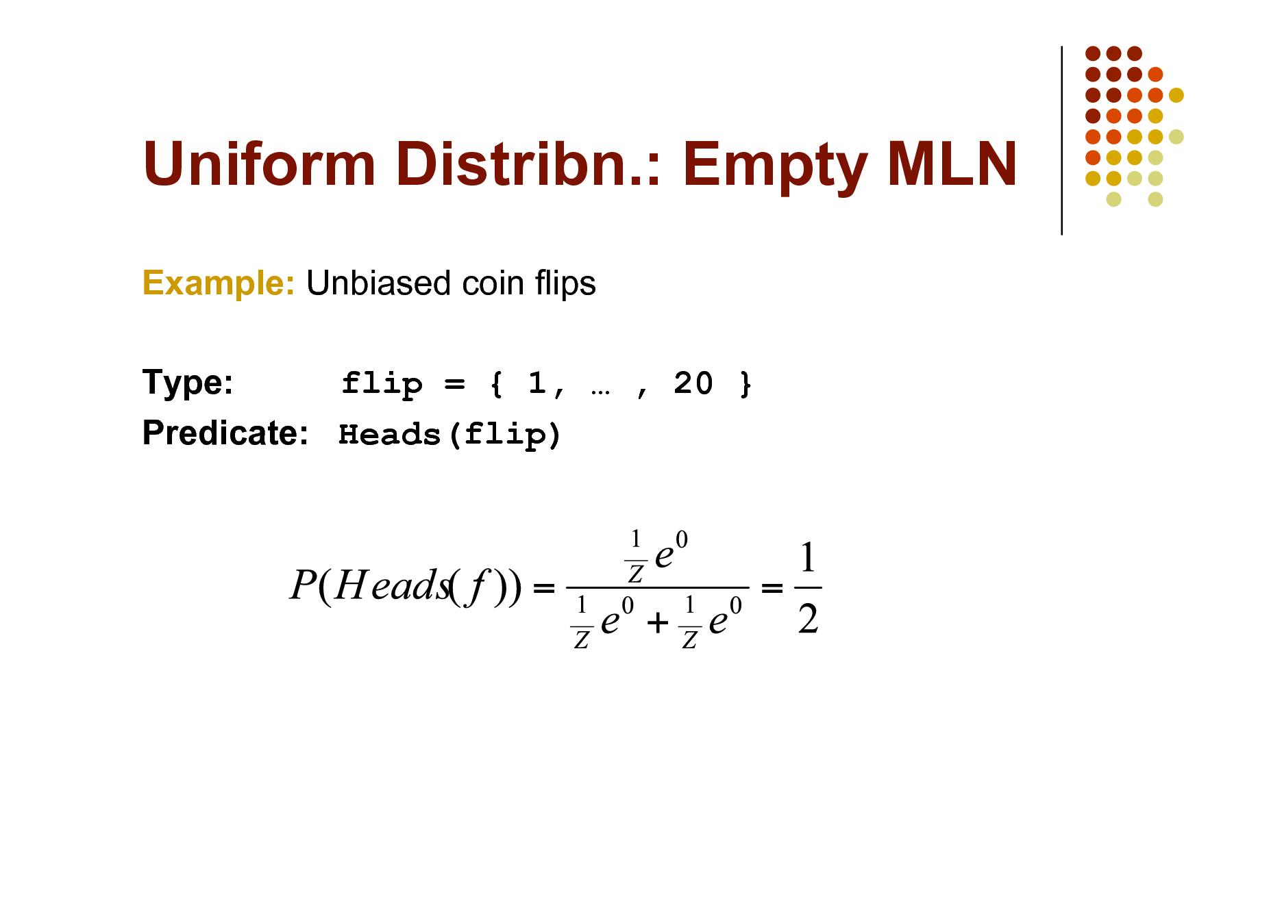 Slide: Uniform Distribn.: Empty MLN Example: Unbiased coin flips Type: flip = { 1,  , 20 } Predicate: Heads(flip)