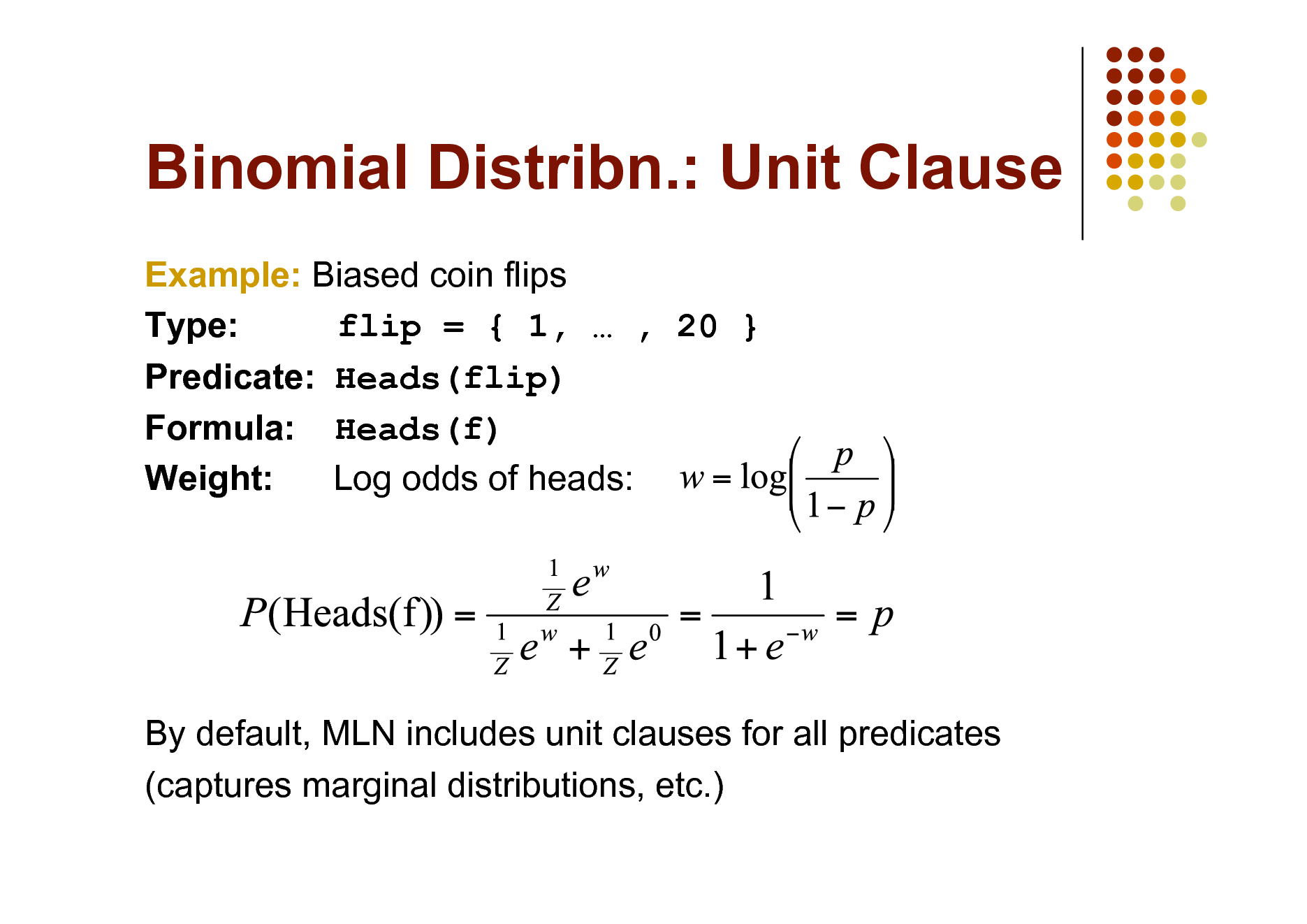 Slide: Binomial Distribn.: Unit Clause Example: Biased coin flips Type: flip = { 1,  , 20 } Predicate: Heads(flip) Formula: Heads(f) Weight: Log odds of heads:  By default, MLN includes unit clauses for all predicates (captures marginal distributions, etc.)