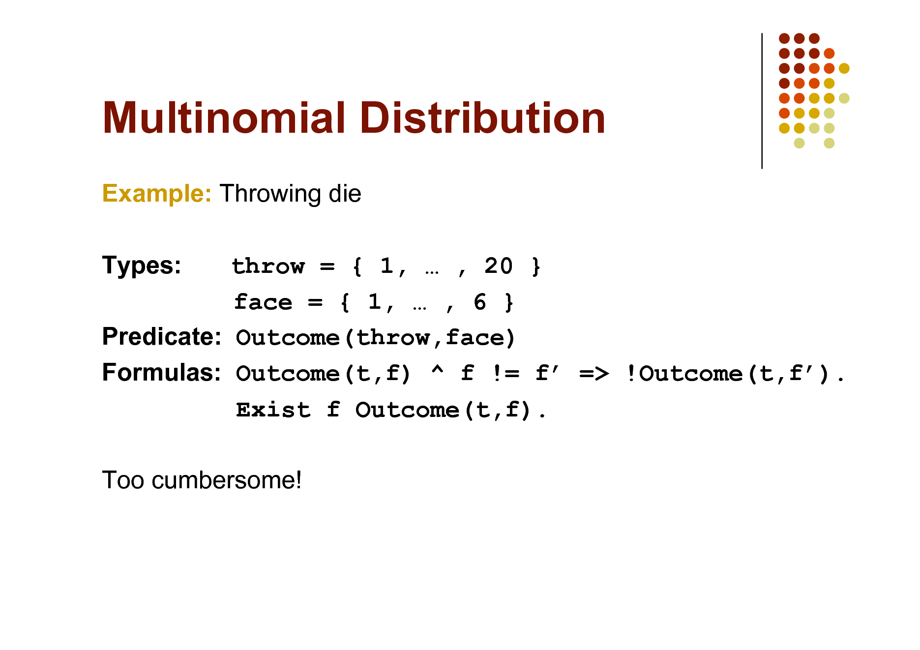 Slide: Multinomial Distribution Example: Throwing die Types: throw = { 1,  , 20 } face = { 1,  , 6 } Predicate: Outcome(throw,face) Formulas: Outcome(t,f) ^ f != f => !Outcome(t,f). Exist f Outcome(t,f). Too cumbersome!