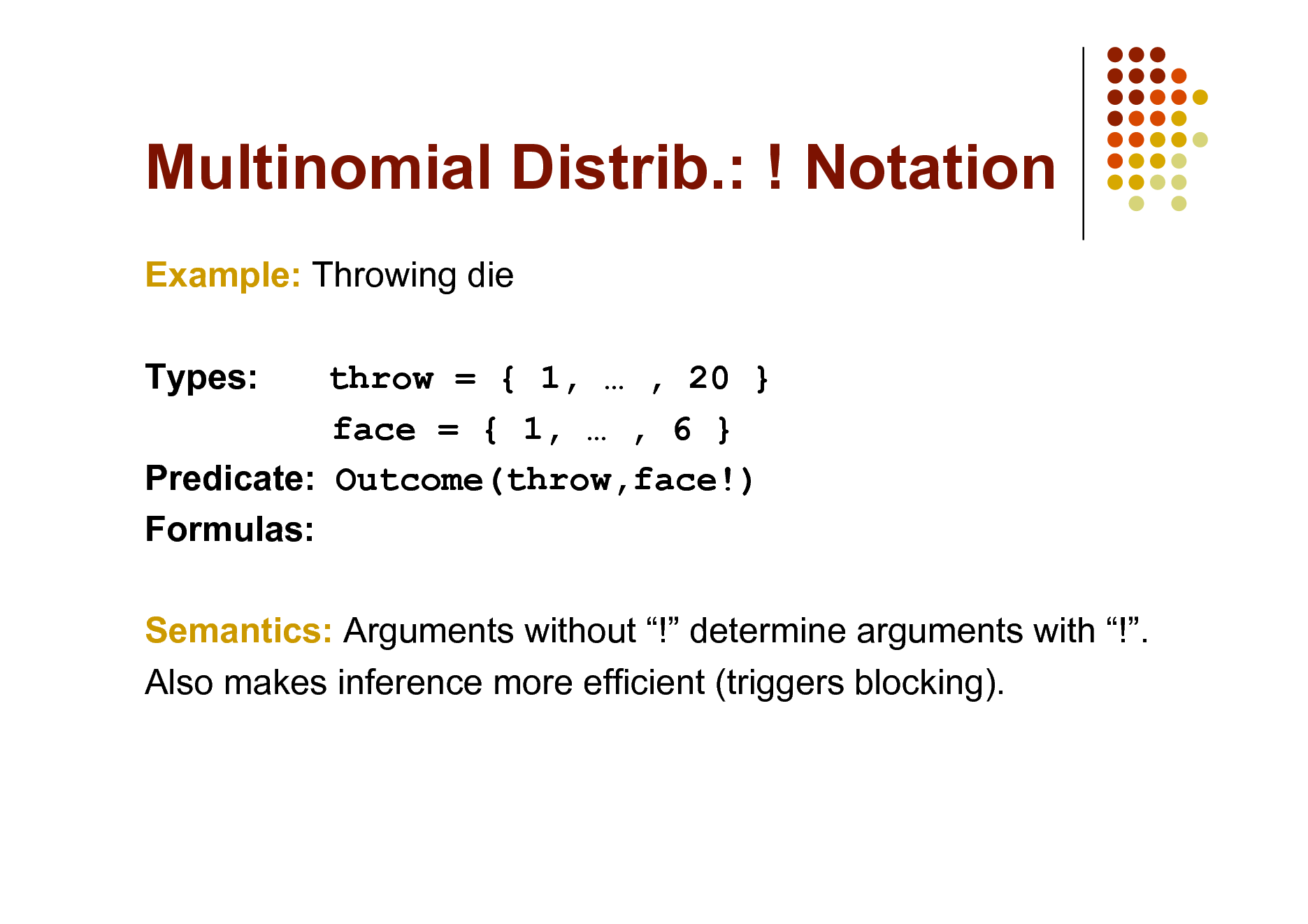 Slide: Multinomial Distrib.: ! Notation Example: Throwing die Types: throw = { 1,  , 20 } face = { 1,  , 6 } Predicate: Outcome(throw,face!) Formulas: Semantics: Arguments without ! determine arguments with !. Also makes inference more efficient (triggers blocking).
