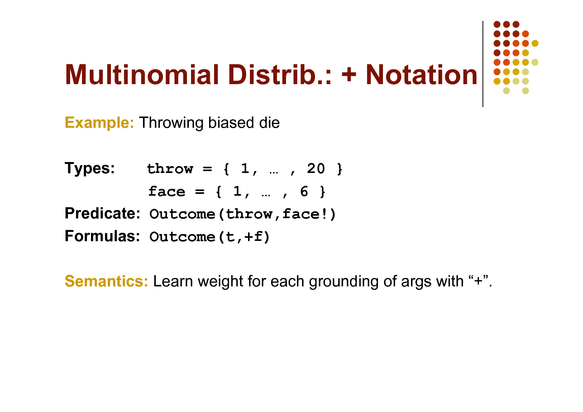 Slide: Multinomial Distrib.: + Notation Example: Throwing biased die Types: throw = { 1,  , 20 } face = { 1,  , 6 } Predicate: Outcome(throw,face!) Formulas: Outcome(t,+f) Semantics: Learn weight for each grounding of args with +.
