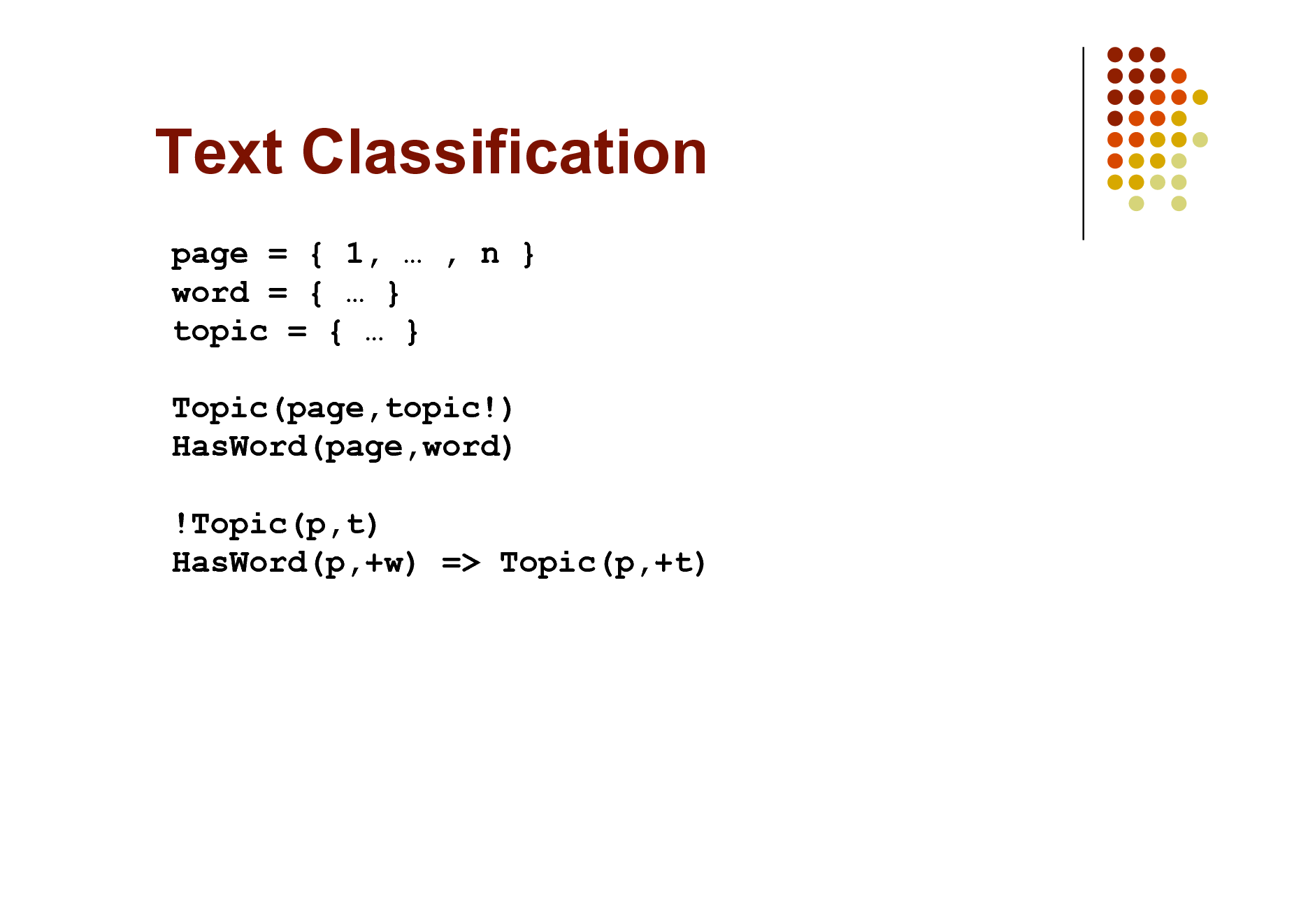 Slide: Text Classification page = { 1,  , n } word = {  } topic = {  } Topic(page,topic!) HasWord(page,word) !Topic(p,t) HasWord(p,+w) => Topic(p,+t)