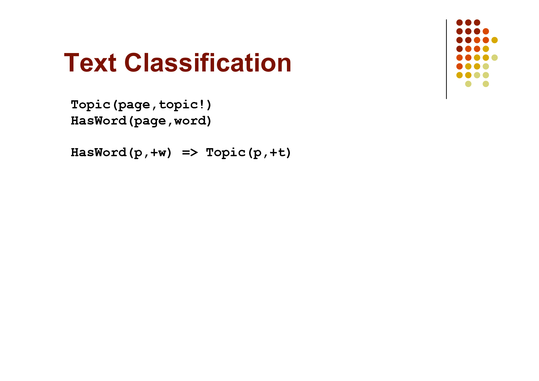 Slide: Text Classification Topic(page,topic!) HasWord(page,word) HasWord(p,+w) => Topic(p,+t)