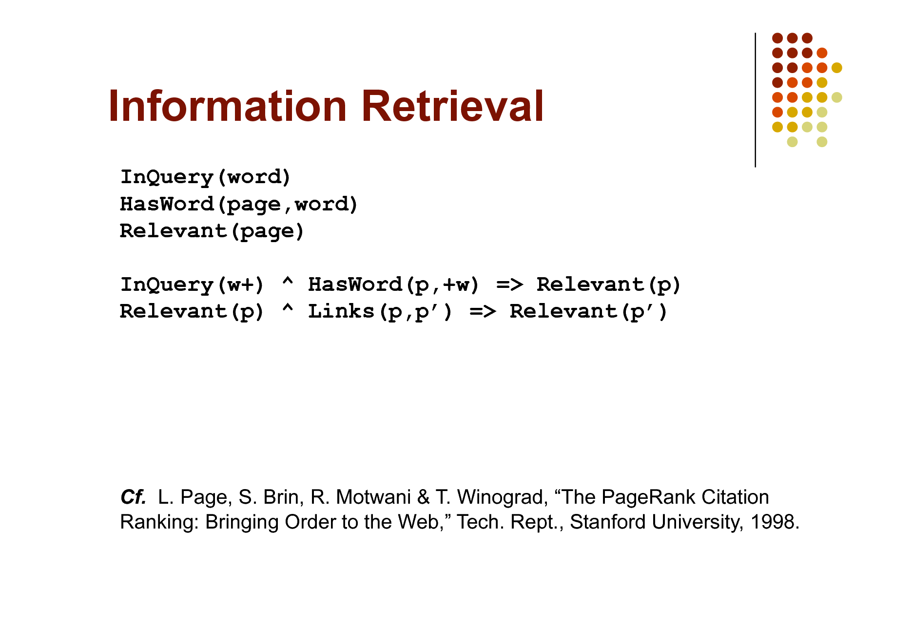 Slide: Information Retrieval InQuery(word) HasWord(page,word) Relevant(page) InQuery(w+) ^ HasWord(p,+w) => Relevant(p) Relevant(p) ^ Links(p,p) => Relevant(p)  Cf. L. Page, S. Brin, R. Motwani & T. Winograd, The PageRank Citation Ranking: Bringing Order to the Web, Tech. Rept., Stanford University, 1998.
