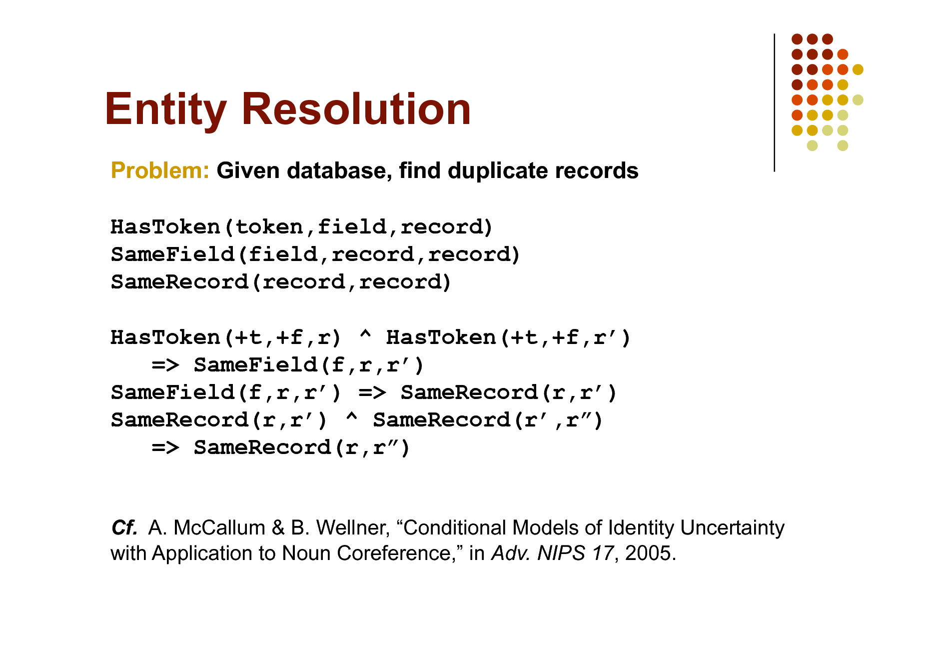 Slide: Entity Resolution Problem: Given database, find duplicate records HasToken(token,field,record) SameField(field,record,record) SameRecord(record,record) HasToken(+t,+f,r) ^ HasToken(+t,+f,r) => SameField(f,r,r) SameField(f,r,r) => SameRecord(r,r) SameRecord(r,r) ^ SameRecord(r,r) => SameRecord(r,r) Cf. A. McCallum & B. Wellner, Conditional Models of Identity Uncertainty with Application to Noun Coreference, in Adv. NIPS 17, 2005.