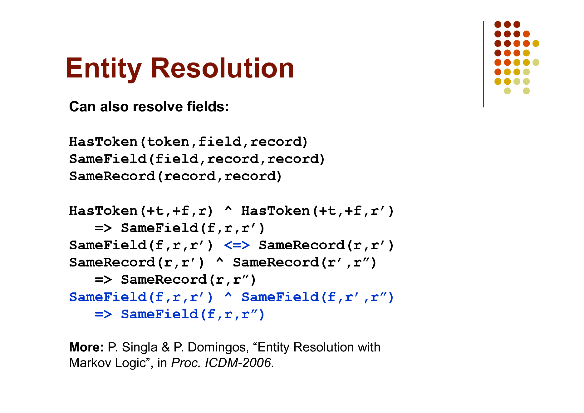Slide: Entity Resolution Can also resolve fields: HasToken(token,field,record) SameField(field,record,record) SameRecord(record,record) HasToken(+t,+f,r) ^ HasToken(+t,+f,r) => SameField(f,r,r) SameField(f,r,r) <=> SameRecord(r,r) SameRecord(r,r) ^ SameRecord(r,r) => SameRecord(r,r) SameField(f,r,r) ^ SameField(f,r,r) => SameField(f,r,r) More: P. Singla & P. Domingos, Entity Resolution with Markov Logic, in Proc. ICDM-2006.