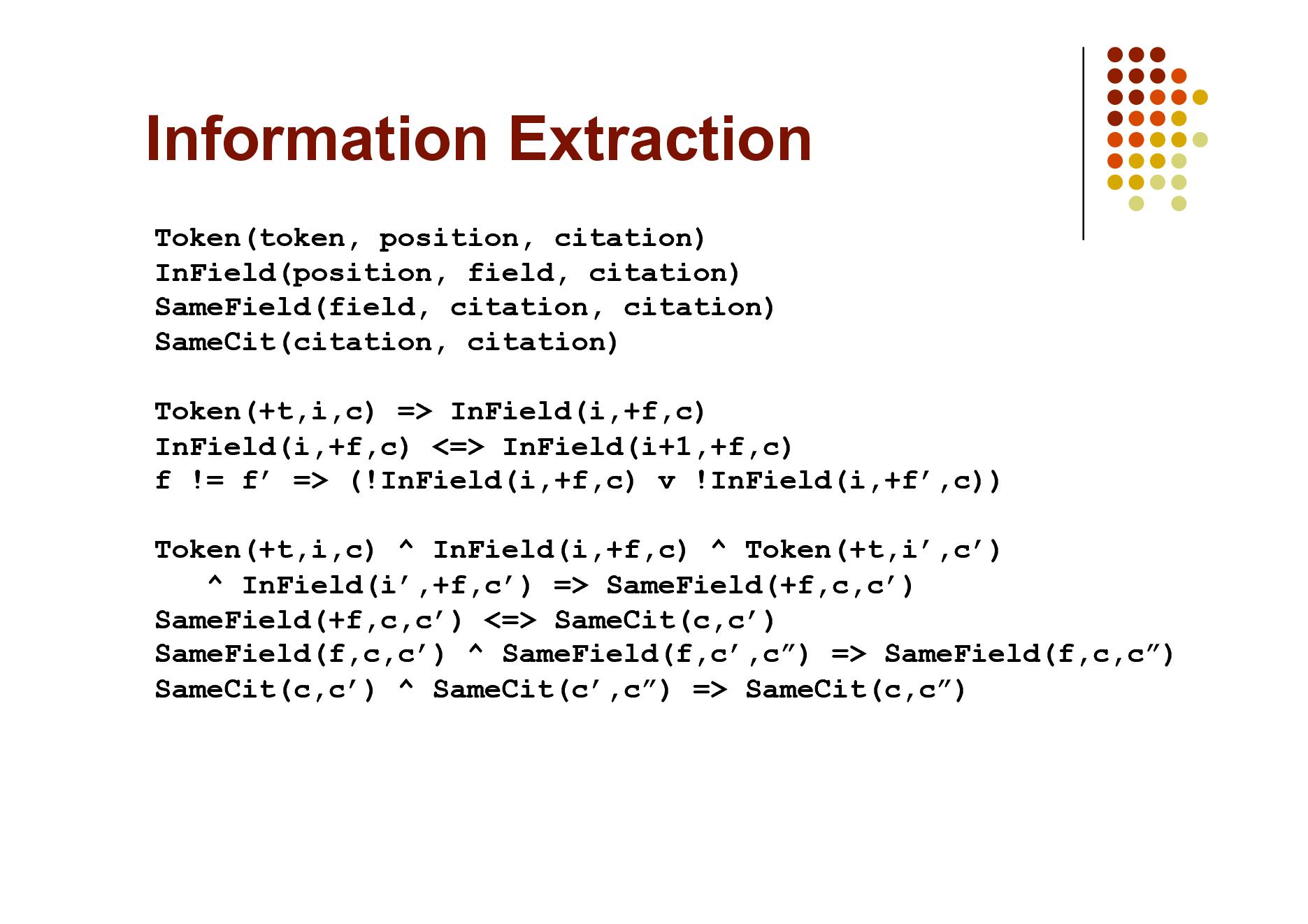 Slide: Information Extraction Token(token, position, citation) InField(position, field, citation) SameField(field, citation, citation) SameCit(citation, citation) Token(+t,i,c) => InField(i,+f,c) InField(i,+f,c) <=> InField(i+1,+f,c) f != f => (!InField(i,+f,c) v !InField(i,+f,c)) Token(+t,i,c) ^ InField(i,+f,c) ^ Token(+t,i,c) ^ InField(i,+f,c) => SameField(+f,c,c) SameField(+f,c,c) <=> SameCit(c,c) SameField(f,c,c) ^ SameField(f,c,c) => SameField(f,c,c) SameCit(c,c) ^ SameCit(c,c) => SameCit(c,c)