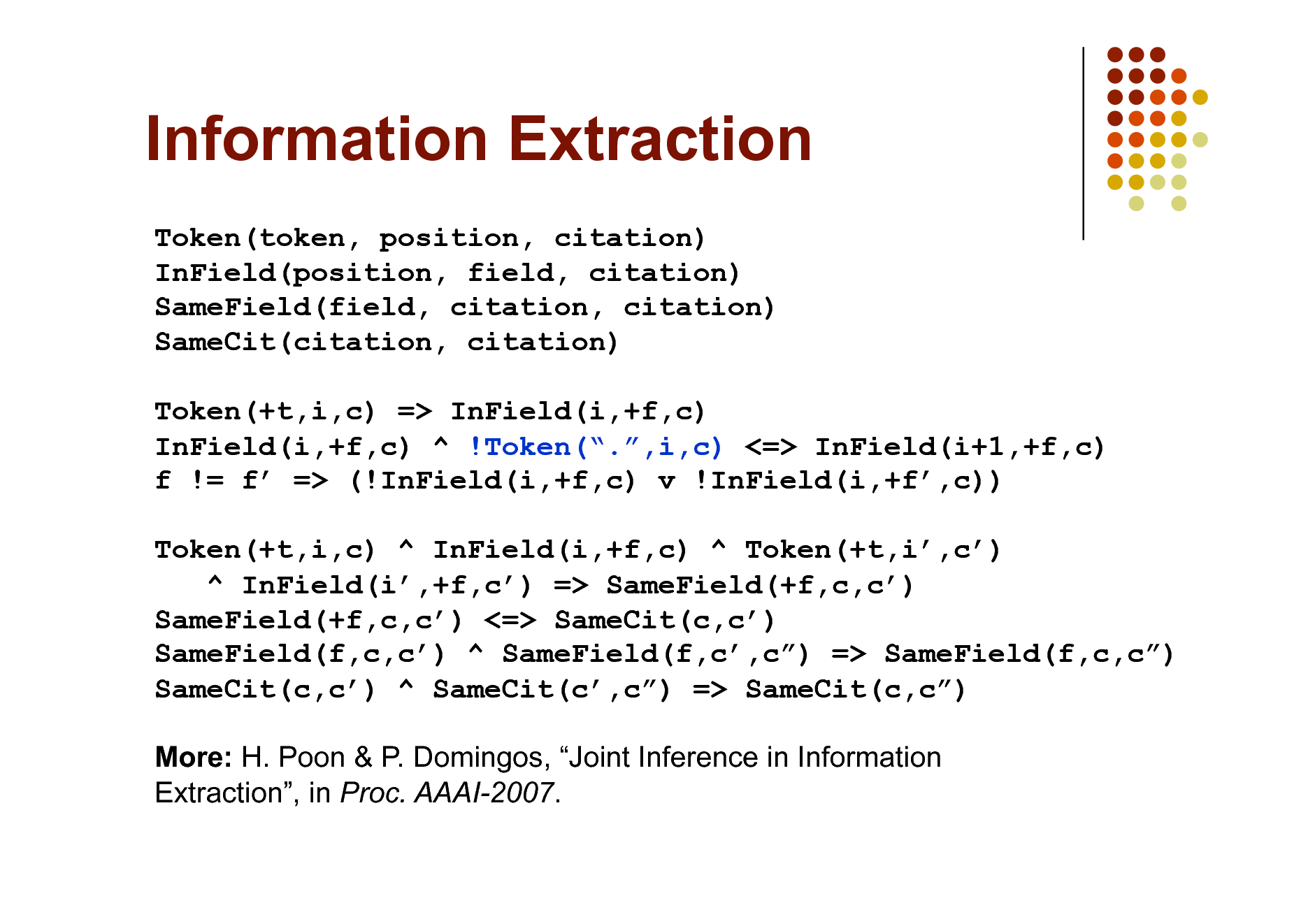 Slide: Information Extraction Token(token, position, citation) InField(position, field, citation) SameField(field, citation, citation) SameCit(citation, citation) Token(+t,i,c) => InField(i,+f,c) InField(i,+f,c) ^ !Token(.,i,c) <=> InField(i+1,+f,c) f != f => (!InField(i,+f,c) v !InField(i,+f,c)) Token(+t,i,c) ^ InField(i,+f,c) ^ Token(+t,i,c) ^ InField(i,+f,c) => SameField(+f,c,c) SameField(+f,c,c) <=> SameCit(c,c) SameField(f,c,c) ^ SameField(f,c,c) => SameField(f,c,c) SameCit(c,c) ^ SameCit(c,c) => SameCit(c,c) More: H. Poon & P. Domingos, Joint Inference in Information Extraction, in Proc. AAAI-2007.