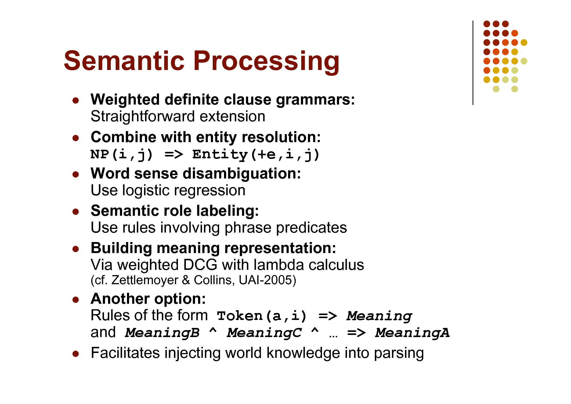 Slide: Semantic Processing       Weighted definite clause grammars: Straightforward extension Combine with entity resolution: NP(i,j) => Entity(+e,i,j) Word sense disambiguation: Use logistic regression Semantic role labeling: Use rules involving phrase predicates Building meaning representation: Via weighted DCG with lambda calculus (cf. Zettlemoyer & Collins, UAI-2005)      Another option: Rules of the form Token(a,i) => Meaning and MeaningB ^ MeaningC ^  => MeaningA Facilitates injecting world knowledge into parsing