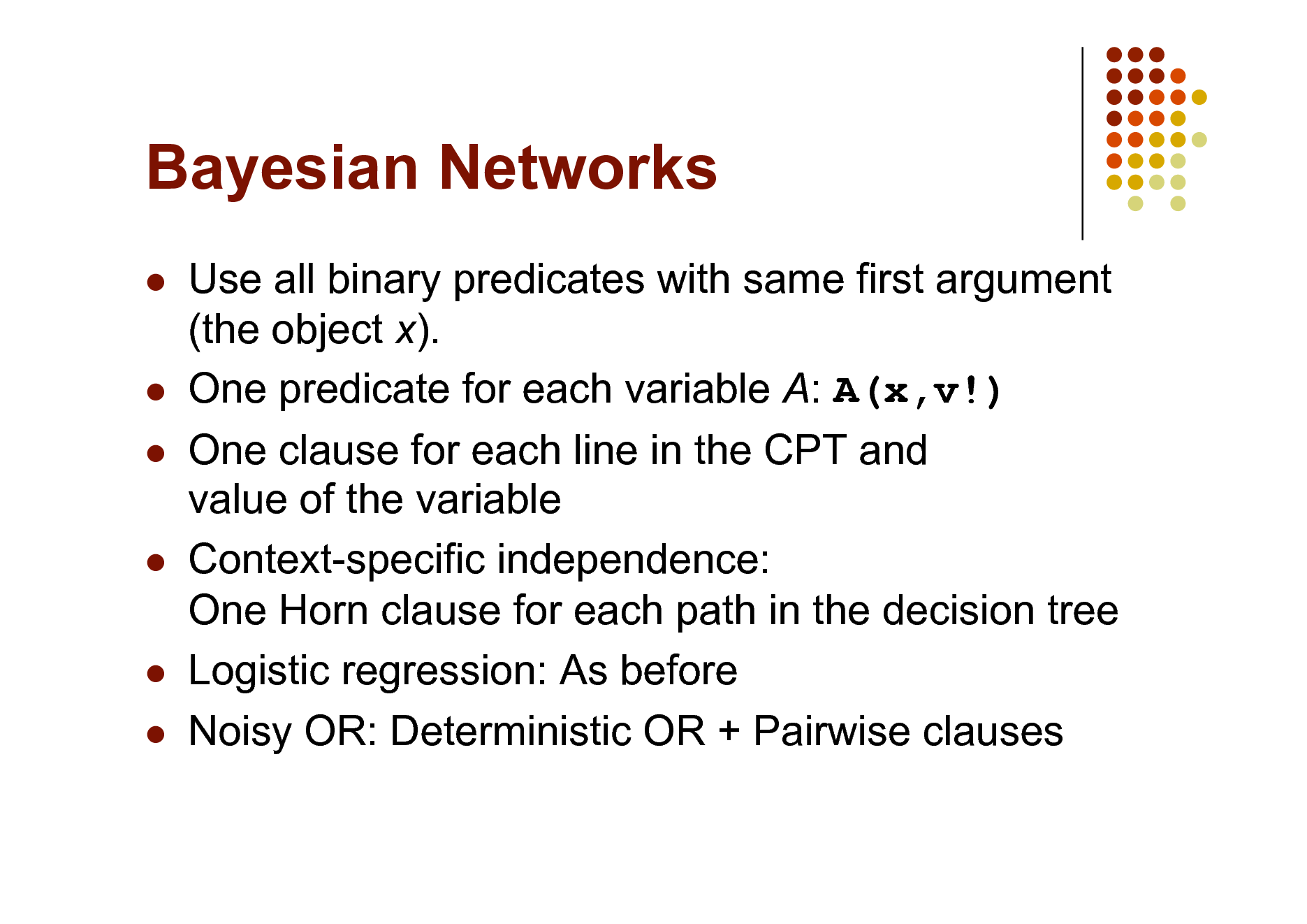 Slide: Bayesian Networks           Use all binary predicates with same first argument (the object x). One predicate for each variable A: A(x,v!) One clause for each line in the CPT and value of the variable Context-specific independence: One Horn clause for each path in the decision tree Logistic regression: As before Noisy OR: Deterministic OR + Pairwise clauses