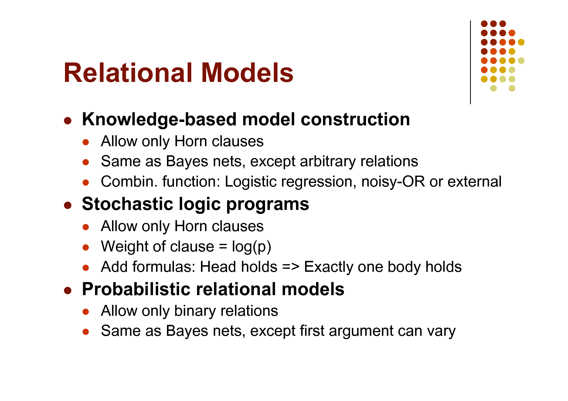 Slide: Relational Models   Knowledge-based model construction     Allow only Horn clauses Same as Bayes nets, except arbitrary relations Combin. function: Logistic regression, noisy-OR or external Allow only Horn clauses Weight of clause = log(p) Add formulas: Head holds => Exactly one body holds Allow only binary relations Same as Bayes nets, except first argument can vary    Stochastic logic programs       Probabilistic relational models