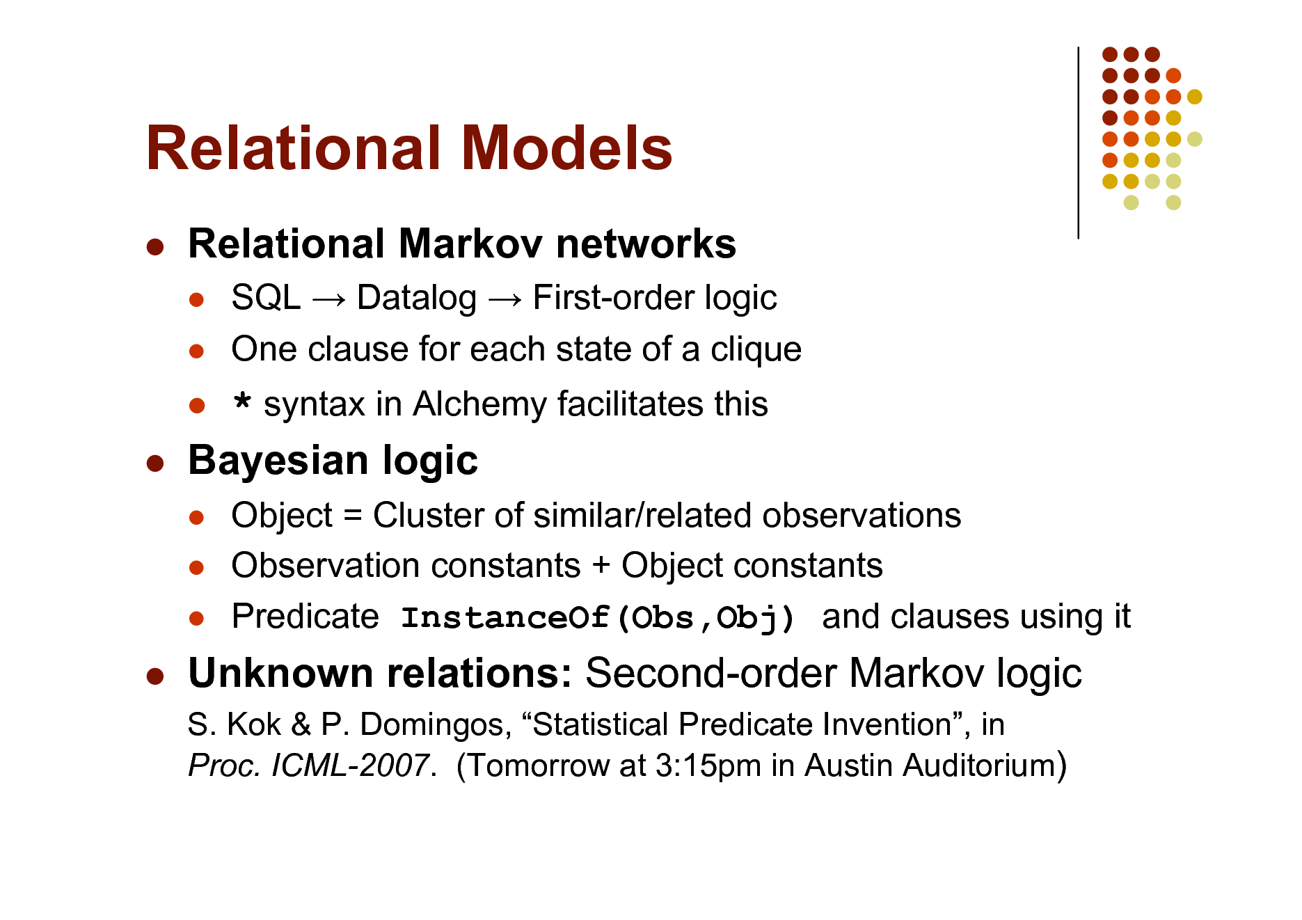 Slide: Relational Models   Relational Markov networks    SQL  Datalog  First-order logic One clause for each state of a clique    * syntax in Alchemy facilitates this Object = Cluster of similar/related observations Observation constants + Object constants Predicate InstanceOf(Obs,Obj) and clauses using it    Bayesian logic       Unknown relations: Second-order Markov logic S. Kok & P. Domingos, Statistical Predicate Invention, in Proc. ICML-2007. (Tomorrow at 3:15pm in Austin Auditorium)