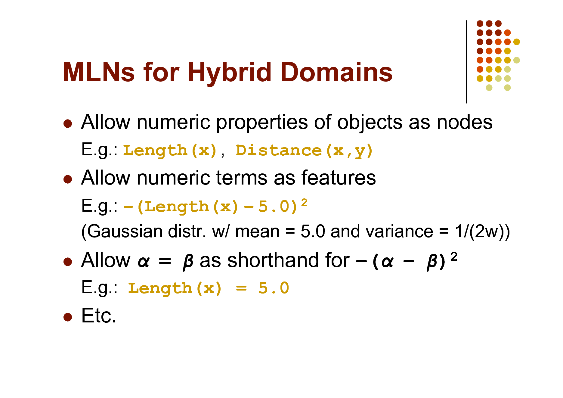 Slide: MLNs for Hybrid Domains   Allow numeric properties of objects as nodes E.g.: Length(x), Distance(x,y)    Allow numeric terms as features E.g.: (Length(x)  5.0)2 (Gaussian distr. w/ mean = 5.0 and variance = 1/(2w))    Allow  =  as shorthand for (  )2 E.g.: Length(x) = 5.0    Etc.