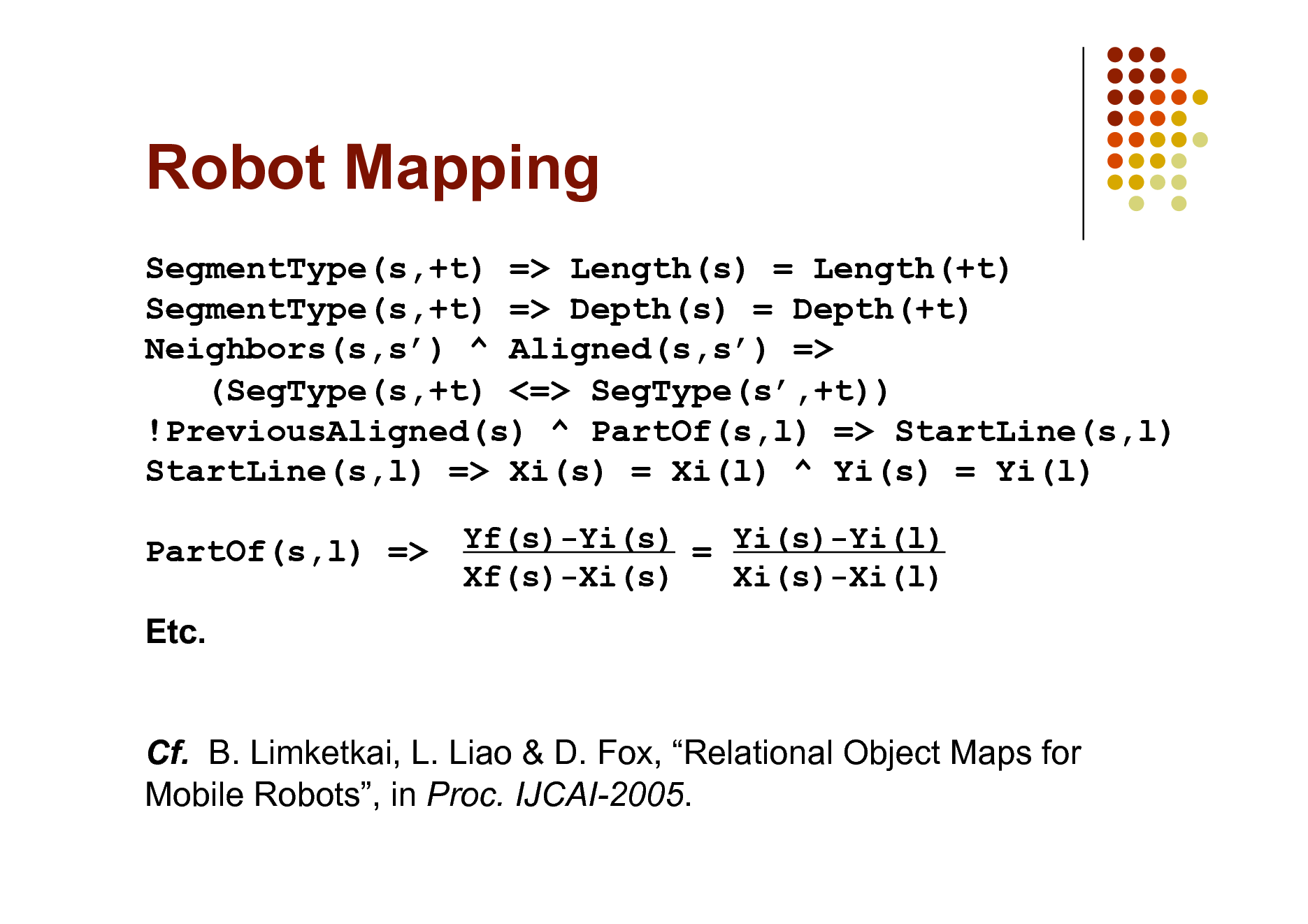 Slide: Robot Mapping SegmentType(s,+t) => Length(s) = Length(+t) SegmentType(s,+t) => Depth(s) = Depth(+t) Neighbors(s,s) ^ Aligned(s,s) => (SegType(s,+t) <=> SegType(s,+t)) !PreviousAligned(s) ^ PartOf(s,l) => StartLine(s,l) StartLine(s,l) => Xi(s) = Xi(l) ^ Yi(s) = Yi(l) PartOf(s,l) => Etc. Cf. B. Limketkai, L. Liao & D. Fox, Relational Object Maps for Mobile Robots, in Proc. IJCAI-2005. Yf(s)-Yi(s) = Yi(s)-Yi(l) Xf(s)-Xi(s) Xi(s)-Xi(l)