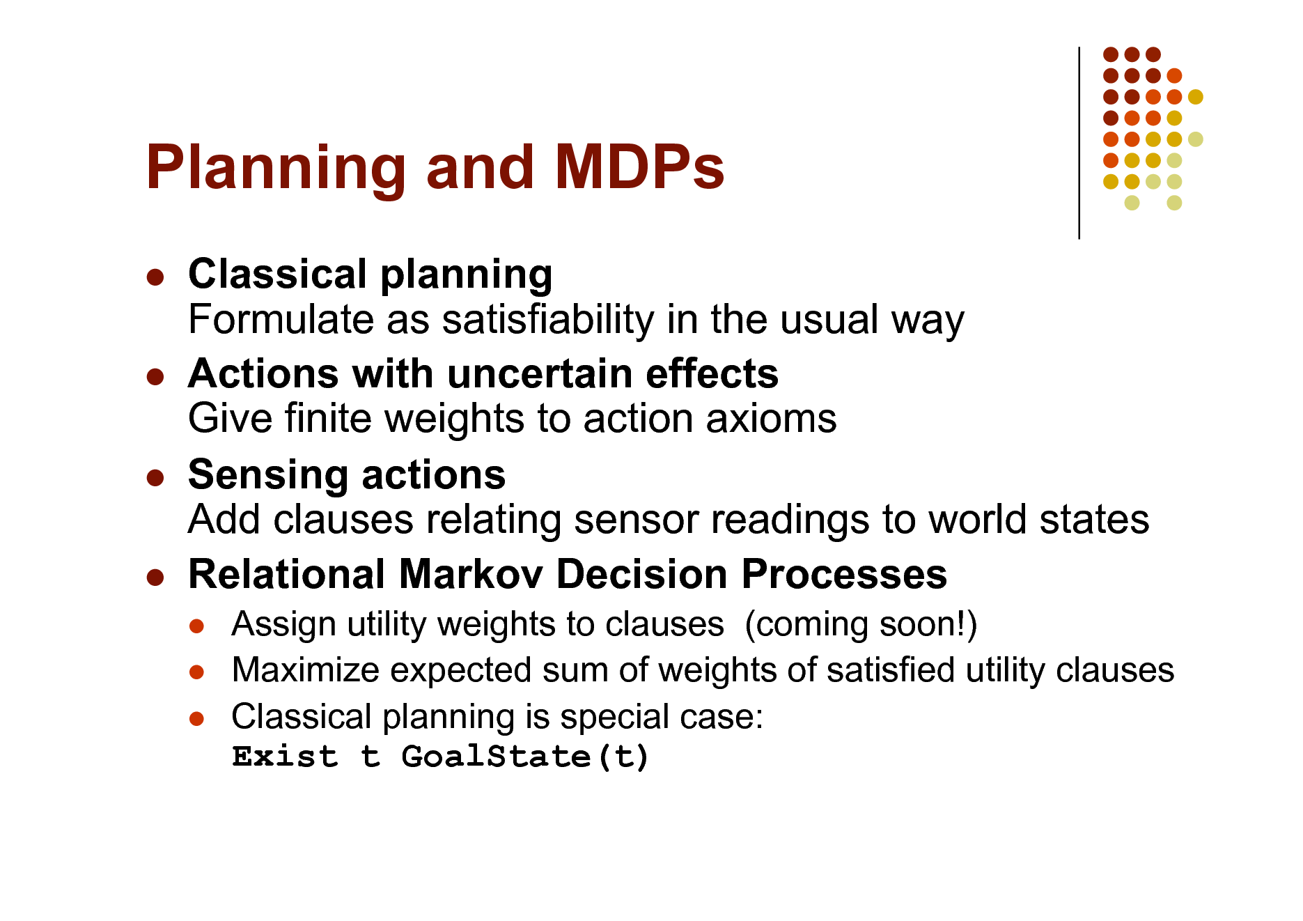 Slide: Planning and MDPs      Classical planning Formulate as satisfiability in the usual way Actions with uncertain effects Give finite weights to action axioms Sensing actions Add clauses relating sensor readings to world states Relational Markov Decision Processes     Assign utility weights to clauses (coming soon!) Maximize expected sum of weights of satisfied utility clauses Classical planning is special case: Exist t GoalState(t)