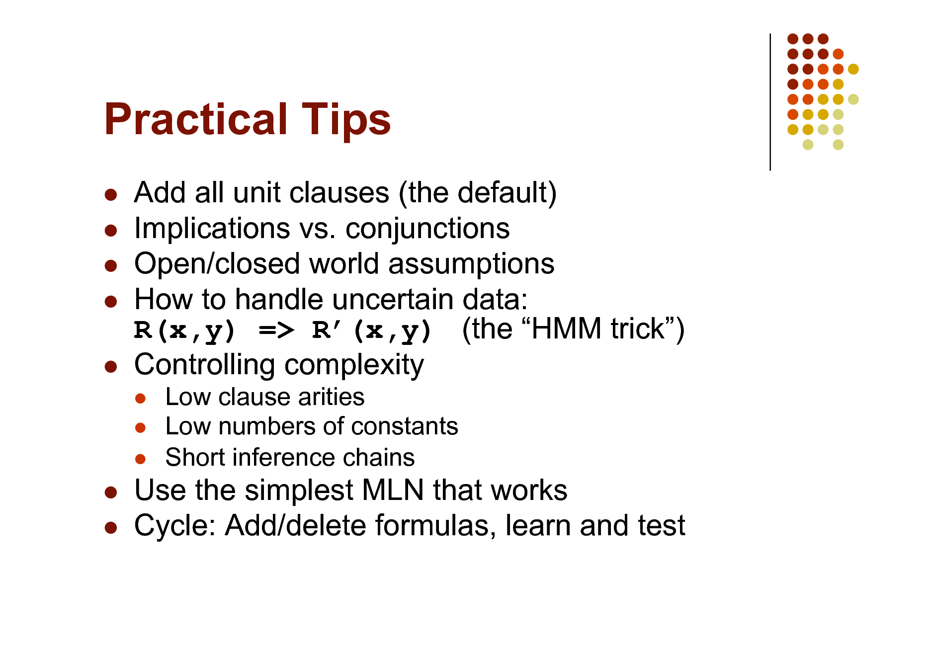 Slide: Practical Tips       Add all unit clauses (the default) Implications vs. conjunctions Open/closed world assumptions How to handle uncertain data: R(x,y) => R(x,y) (the HMM trick) Controlling complexity     Low clause arities Low numbers of constants Short inference chains     Use the simplest MLN that works Cycle: Add/delete formulas, learn and test