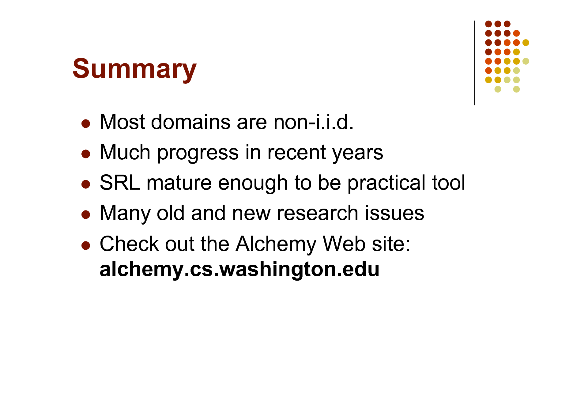 Slide: Summary Most domains are non-i.i.d.  Much progress in recent years  SRL mature enough to be practical tool  Many old and new research issues  Check out the Alchemy Web site: alchemy.cs.washington.edu