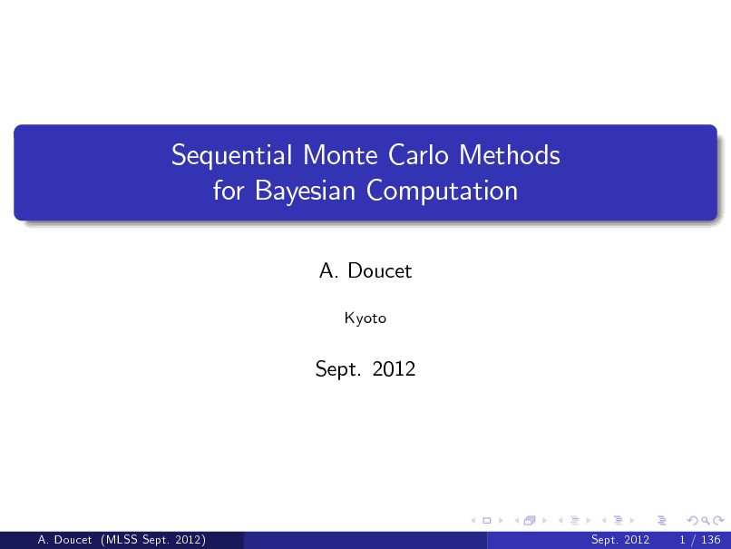 Slide: Sequential Monte Carlo Methods for Bayesian Computation A. Doucet Kyoto  Sept. 2012  A. Doucet (MLSS Sept. 2012)  Sept. 2012  1 / 136