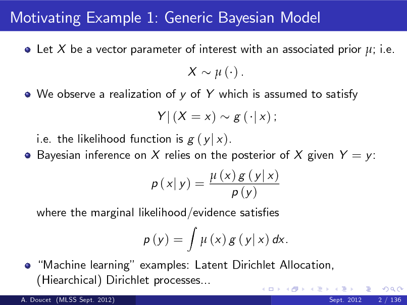 Slide: Motivating Example 1: Generic Bayesian Model Let X be a vector parameter of interest with an associated prior ; i.e. X ( ).  We observe a realization of y of Y which is assumed to satisfy Y j (X = x ) g ( j x) ;  i.e. the likelihood function is g ( y j x ). Bayesian inference on X relies on the posterior of X given Y = y : p (xj y) = Z   (x ) g ( y j x ) p (y )  where the marginal likelihood/evidence satises p (y ) =  (x ) g ( y j x ) dx.  Machine learning examples: Latent Dirichlet Allocation, (Hiearchical) Dirichlet processes... A. Doucet (MLSS Sept. 2012) Sept. 2012 2 / 136