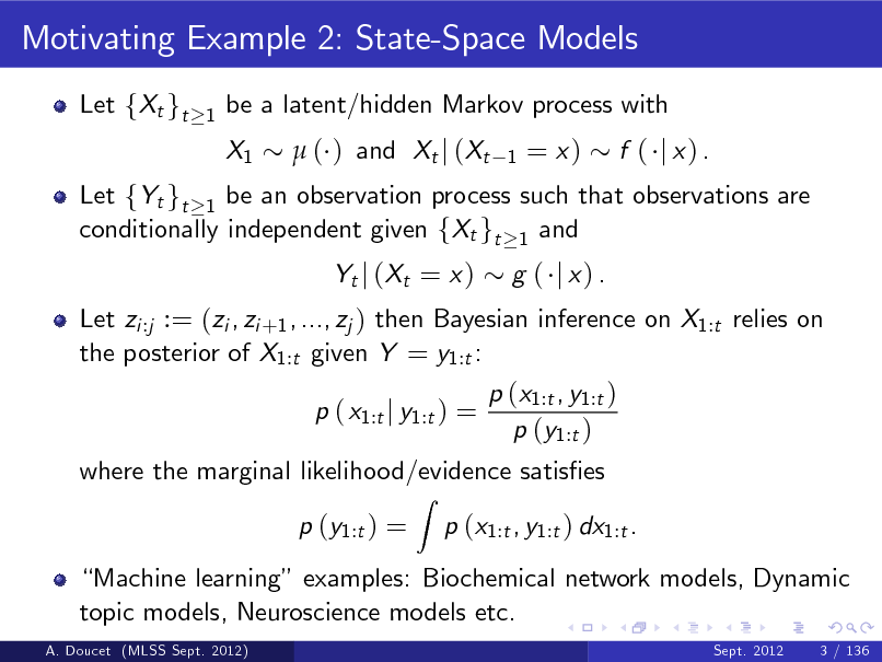 Slide: Motivating Example 2: State-Space Models Let fXt gt 1  be a latent/hidden Markov process with X1  ( ) and Xt j (Xt 1  = x)  Let fYt gt 1 be an observation process such that observations are conditionally independent given fXt gt 1 and Let zi :j := (zi , zi +1 , ..., zj ) then Bayesian inference on X1:t relies on the posterior of X1:t given Y = y1:t : p ( x1:t j y1:t ) = Z  f ( j x) .  Yt j ( Xt = x )  g ( j x) .  p (x1:t , y1:t ) p (y1:t )  where the marginal likelihood/evidence satises p (y1:t ) = p (x1:t , y1:t ) dx1:t .  Machine learning examples: Biochemical network models, Dynamic topic models, Neuroscience models etc. A. Doucet (MLSS Sept. 2012) Sept. 2012 3 / 136