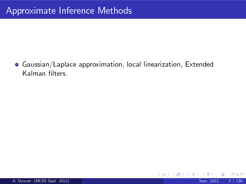 Slide: Approximate Inference Methods  Gaussian/Laplace approximation, local linearization, Extended Kalman lters.  A. Doucet (MLSS Sept. 2012)  Sept. 2012  5 / 136