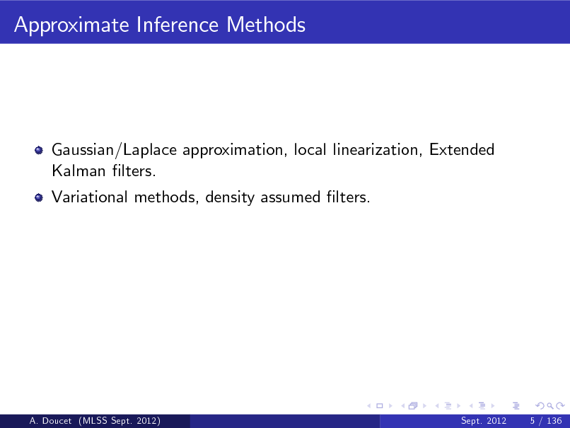 Slide: Approximate Inference Methods  Gaussian/Laplace approximation, local linearization, Extended Kalman lters. Variational methods, density assumed lters.  A. Doucet (MLSS Sept. 2012)  Sept. 2012  5 / 136