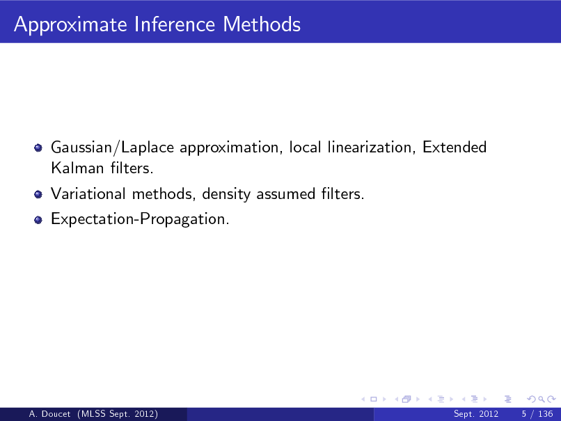 Slide: Approximate Inference Methods  Gaussian/Laplace approximation, local linearization, Extended Kalman lters. Variational methods, density assumed lters. Expectation-Propagation.  A. Doucet (MLSS Sept. 2012)  Sept. 2012  5 / 136