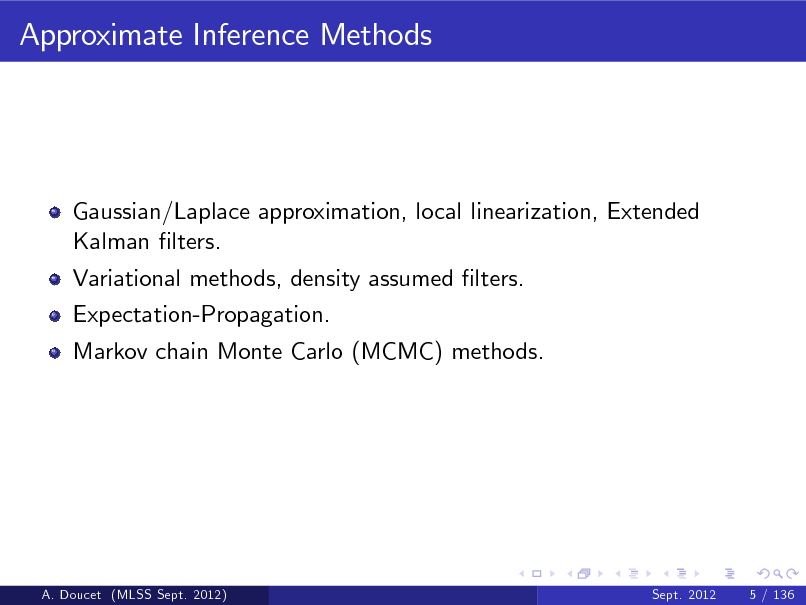 Slide: Approximate Inference Methods  Gaussian/Laplace approximation, local linearization, Extended Kalman lters. Variational methods, density assumed lters. Expectation-Propagation. Markov chain Monte Carlo (MCMC) methods.  A. Doucet (MLSS Sept. 2012)  Sept. 2012  5 / 136