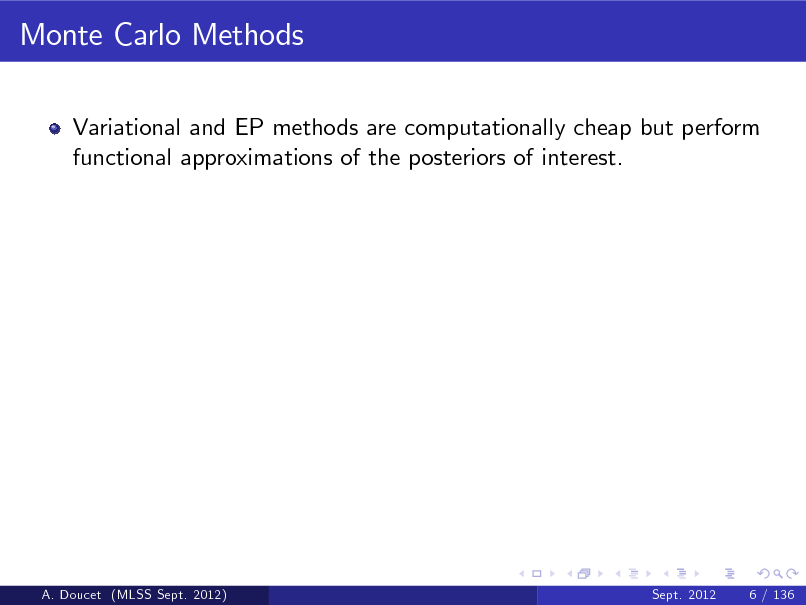 Slide: Monte Carlo Methods Variational and EP methods are computationally cheap but perform functional approximations of the posteriors of interest.  A. Doucet (MLSS Sept. 2012)  Sept. 2012  6 / 136
