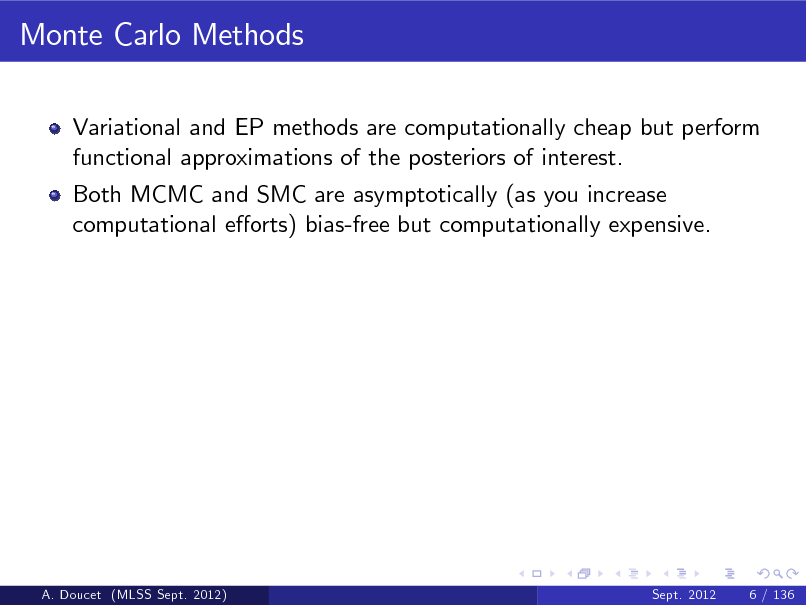 Slide: Monte Carlo Methods Variational and EP methods are computationally cheap but perform functional approximations of the posteriors of interest. Both MCMC and SMC are asymptotically (as you increase computational eorts) bias-free but computationally expensive.  A. Doucet (MLSS Sept. 2012)  Sept. 2012  6 / 136