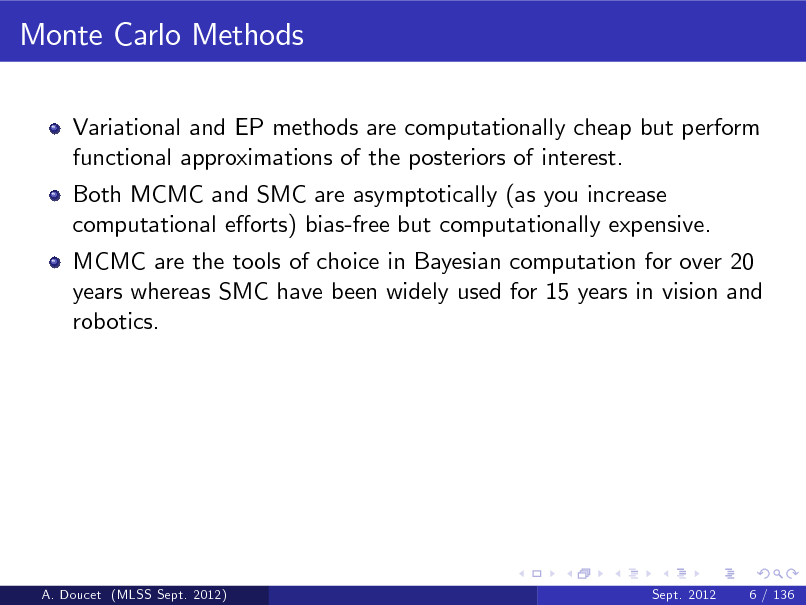 Slide: Monte Carlo Methods Variational and EP methods are computationally cheap but perform functional approximations of the posteriors of interest. Both MCMC and SMC are asymptotically (as you increase computational eorts) bias-free but computationally expensive. MCMC are the tools of choice in Bayesian computation for over 20 years whereas SMC have been widely used for 15 years in vision and robotics.  A. Doucet (MLSS Sept. 2012)  Sept. 2012  6 / 136