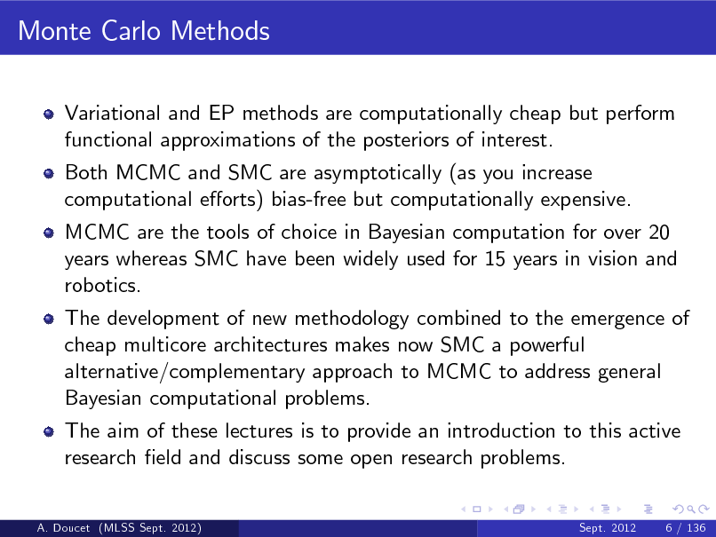 Slide: Monte Carlo Methods Variational and EP methods are computationally cheap but perform functional approximations of the posteriors of interest. Both MCMC and SMC are asymptotically (as you increase computational eorts) bias-free but computationally expensive. MCMC are the tools of choice in Bayesian computation for over 20 years whereas SMC have been widely used for 15 years in vision and robotics. The development of new methodology combined to the emergence of cheap multicore architectures makes now SMC a powerful alternative/complementary approach to MCMC to address general Bayesian computational problems. The aim of these lectures is to provide an introduction to this active research eld and discuss some open research problems.  A. Doucet (MLSS Sept. 2012)  Sept. 2012  6 / 136